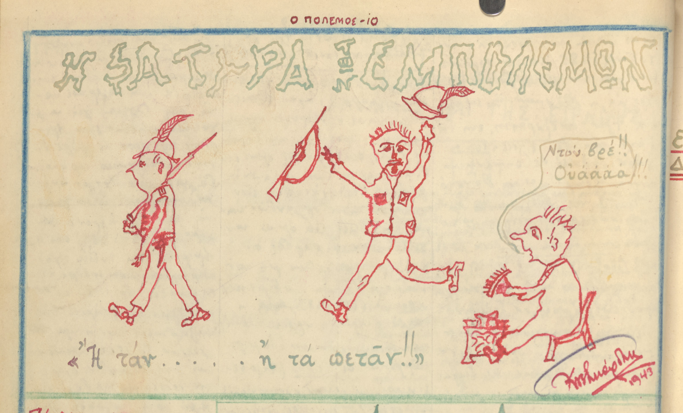 "Cartoon from a handwritten newspaper created by teenager George Ftikas and his friend, which was distributed throughout their neighborhood in Salonika.  The cartoon in entitled, ""The Satire of People at War.""  The caption reads, ""I tan i ... ta petas"" (Return alive or ... throw away everything and run), a play on the traditional  admonition to Spartan soldiers ""I tan I epi tas,"" (Return with your shield or on it [dead, but with honor]).  The cartoon mocks the Italian soldiers, who attacked Greece from Albania in in October 1948, assuming that  they would have an easy victory.   Instead, Greek forces pushed Italian troops back to the border, and Germany was forced to call their troops from the eastern front in to intervene.  Greek forces were subdued soon after, but this redirection of forces delayed the German invasion of the Soviet Union, causing them to fight in the winter and leading to their ultimate defeat."