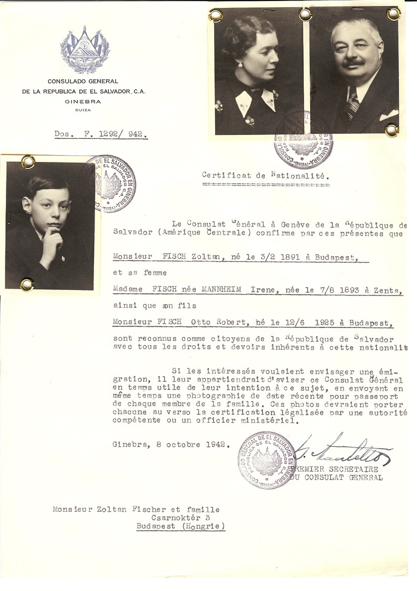 Unauthorized Salvadoran citizenship certificate made out to Zoltan Fisch (b. February 3, 1891 in Budapest), his wife Irene (nee Mannheim) Fisch (b. August 7, 1893 in Zenta) and son Otto Robert (b. June 12, 1925 in Budapest) by George Mandel-Mantello, First Secretary of the Salvadoran Consulate in Geneva and sent to them in Budapest.  The certificate arrived too late to help Otto Robert who was already in a forced labor brigade, but his parents, Zoltan and Irene received it.  One day, Zoltan left their apartment without the paper and was arrested.  Irene however survived in hiding with the certificate.