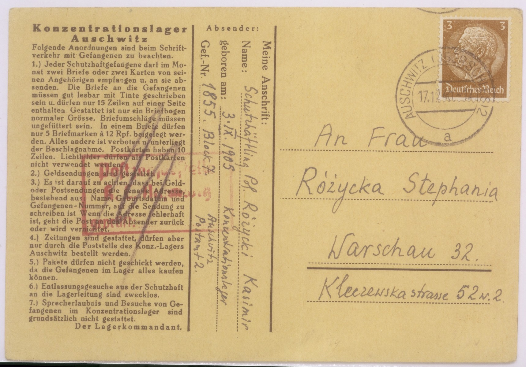 "Address side of a postcard sent by a Polish prisoner in Auschwitz, Kasimir Rozycki, to his wife, Stephania in Warsaw.   The rules governing the sending and receiving of letters and packages by prisoners are listed at the left side of the card.  According to these rules, an inmate was allowed to receive letters from his relatives once a month.  The letters had to be written in ink, be legible, and not more than 15 lines long.  They were to be mailed in unsealed envelopes and were not to exceed a certain size.  The text on a postcard could not be more than 10 lines long; picture postcards were forbidden.  Nothing was to be enclosed in letters, and prisoners were not allowed to receive packages ""because prisoners can purchase everything they need in the camp.""  Newspapers could be received by prisoners, however, so long as they were ordered through the camp administration."