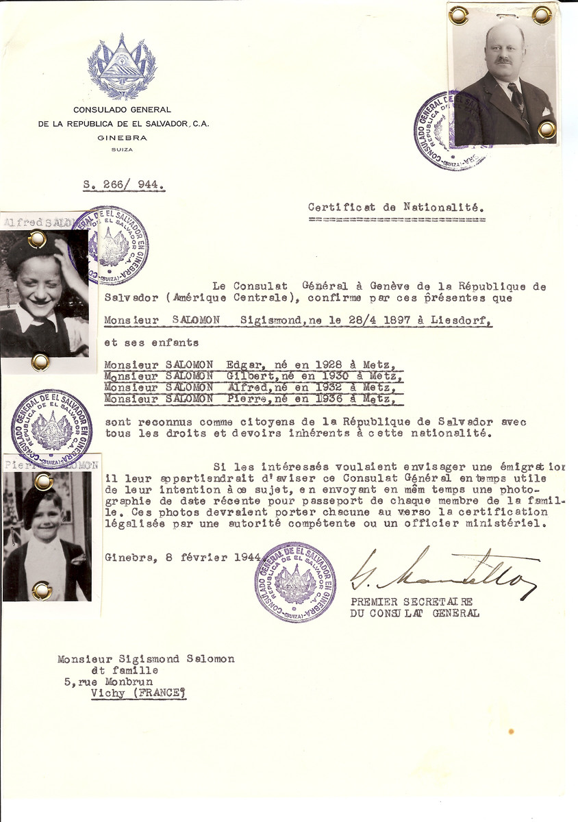 "Unauthorized Salvadoran citizenship certificate issued to Sigismond Salomon (b. April 28, 1897 in Liesdorf) and his children Edgar (b. 1928 in Metz), Gilbert (b. 1930 in Metz), Alfred (b. 1932 in Metz) and Pierre (b. 1936 in Metz)  by George Mandel-Mantello, First Secretary of the Salvadoran Consulate in Switzerland and sent to their residence in Vichy.   [According to the Amis de la Fondation pour la Memoire de la Deportation de l""Allier, Alfred Salomon was born on July 4, 1931 in Lisdorf, Germany.  His parents were Sigismund and Malvine (nee Muller). Alfred was arrested on April 11, 1944 and sent ot Drancy on April 21.  From there he was deported to Auschwitz on April 29, 1944 on Convoy #72. He perished in Auschwitz on May 4.]"