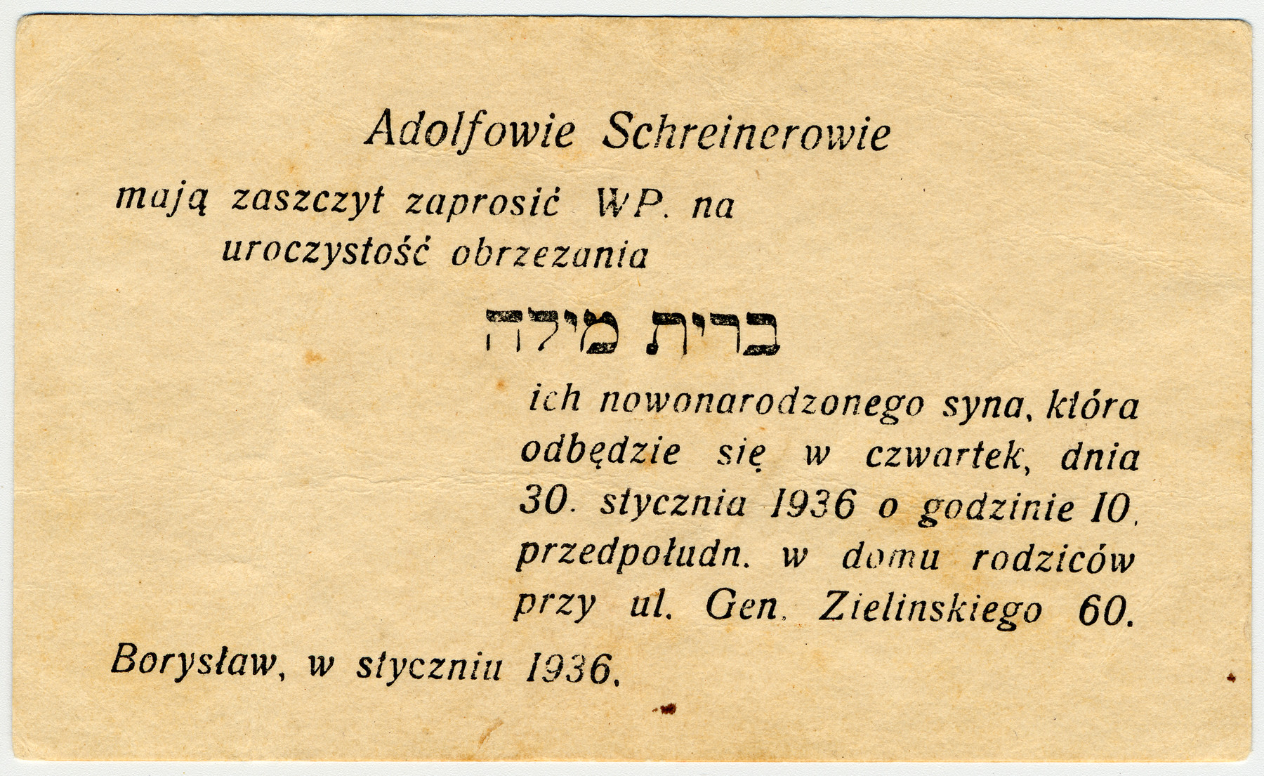 Invitation issued by Aldof Schreiner, uncle of the donor, to attend the brit milah of his newborn son, Jakub.  Adolf Schreiner, his wife Regina nee Kamerman and son JJakub all perished in the Holocaust.  The donor's mother, Henia Kamerman-Hertzberg (b. Sambor, November 3, 1902) was the only known survivor of her family.