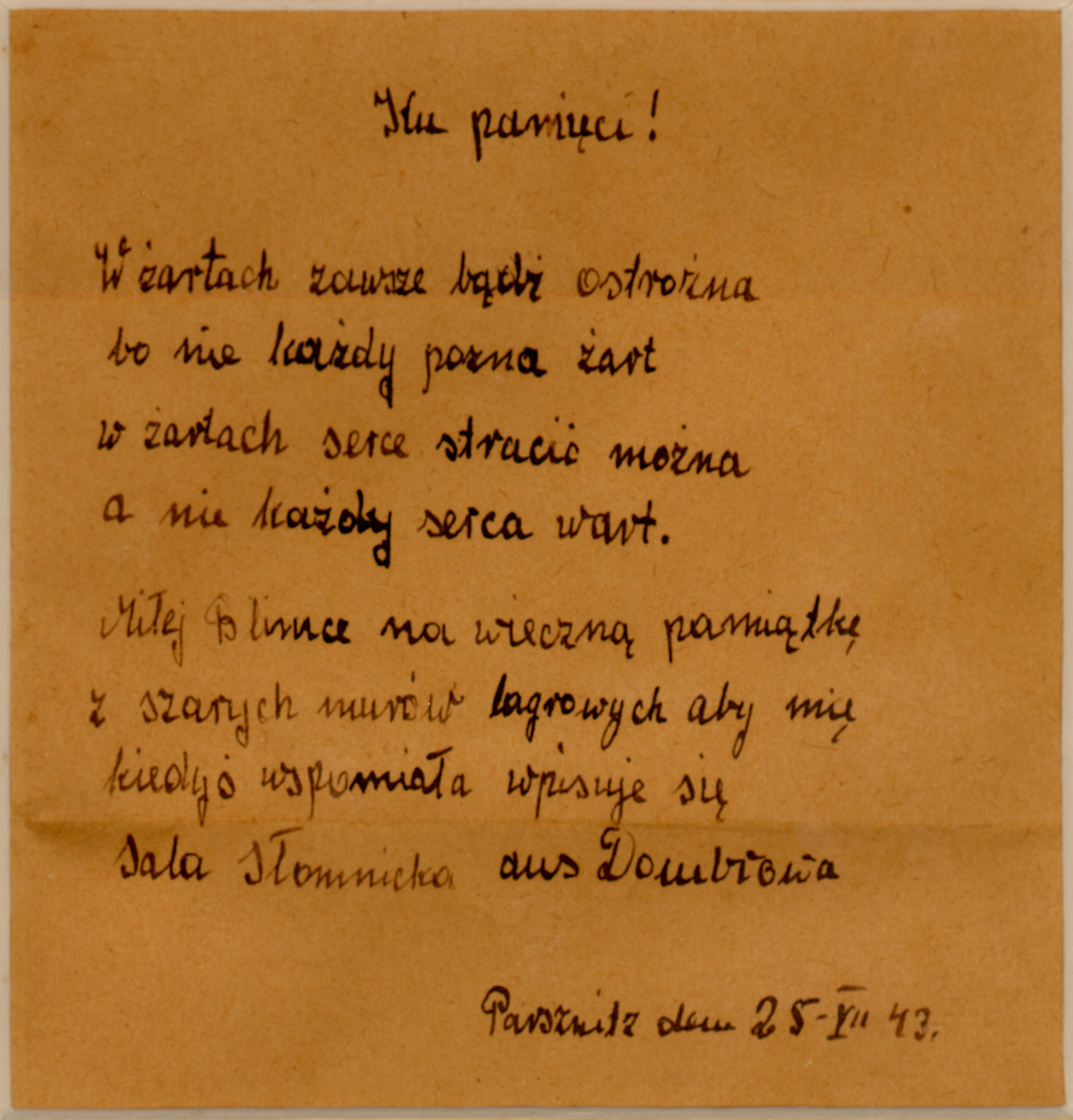 "A poem written in Polish in the Parschnitz work camp, by Sala Slomnicki.  The English translation reads, ""To Remember / With a joke always be careful / Because not everyone will recognize a joke / In a joke you could lose your heart / Dear Blemka, forever to remember / From the dark walls from the camp / That you sometimes remember me / I'm writing in / Sala Slomnicki / from Dombrowa / 25-VII-43 / Parznitz"""