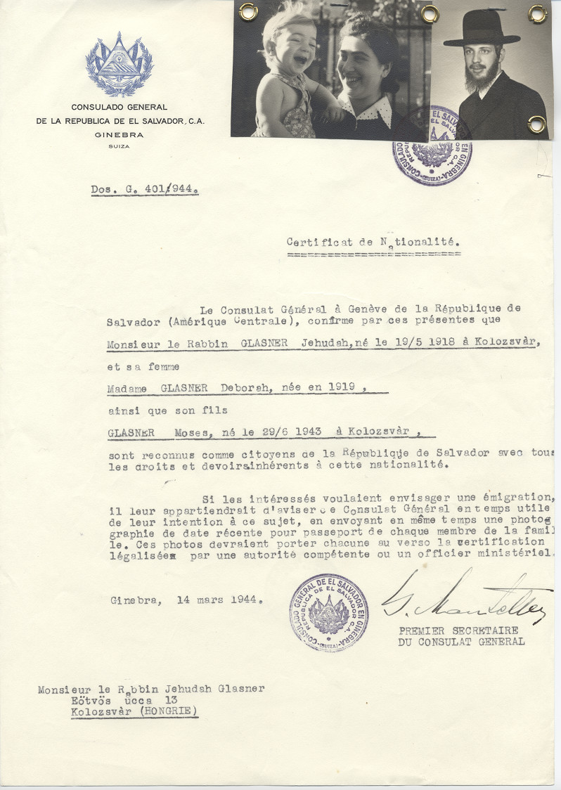 Unauthorized Salvadoran citizenship paper issued to Rabbi Jehuda Glasner (b. May 19, 1918 in Koloszvar), his wife Deborah (b. 1919) and their son Moses (b. June 29, 1943) by George Mandel-Mantello, First Secretary of the Salvadoran Consulate in Geneva, and sent to them in Koloszvar.  Rabbi Jehuda Glasner never received the certificate since he was already in a labor battalion.  His older daughter of the Glasner family, Esther Lewenstein lived in Zurich during the war and requested the certificates for her family.  His father Rabbi Akiva Glasner father later wrote a book dedicated to George Mantello for his assistance.  His wife and son, Deborah and Moses  survived having come to Switzerland on the Kasztner transport.