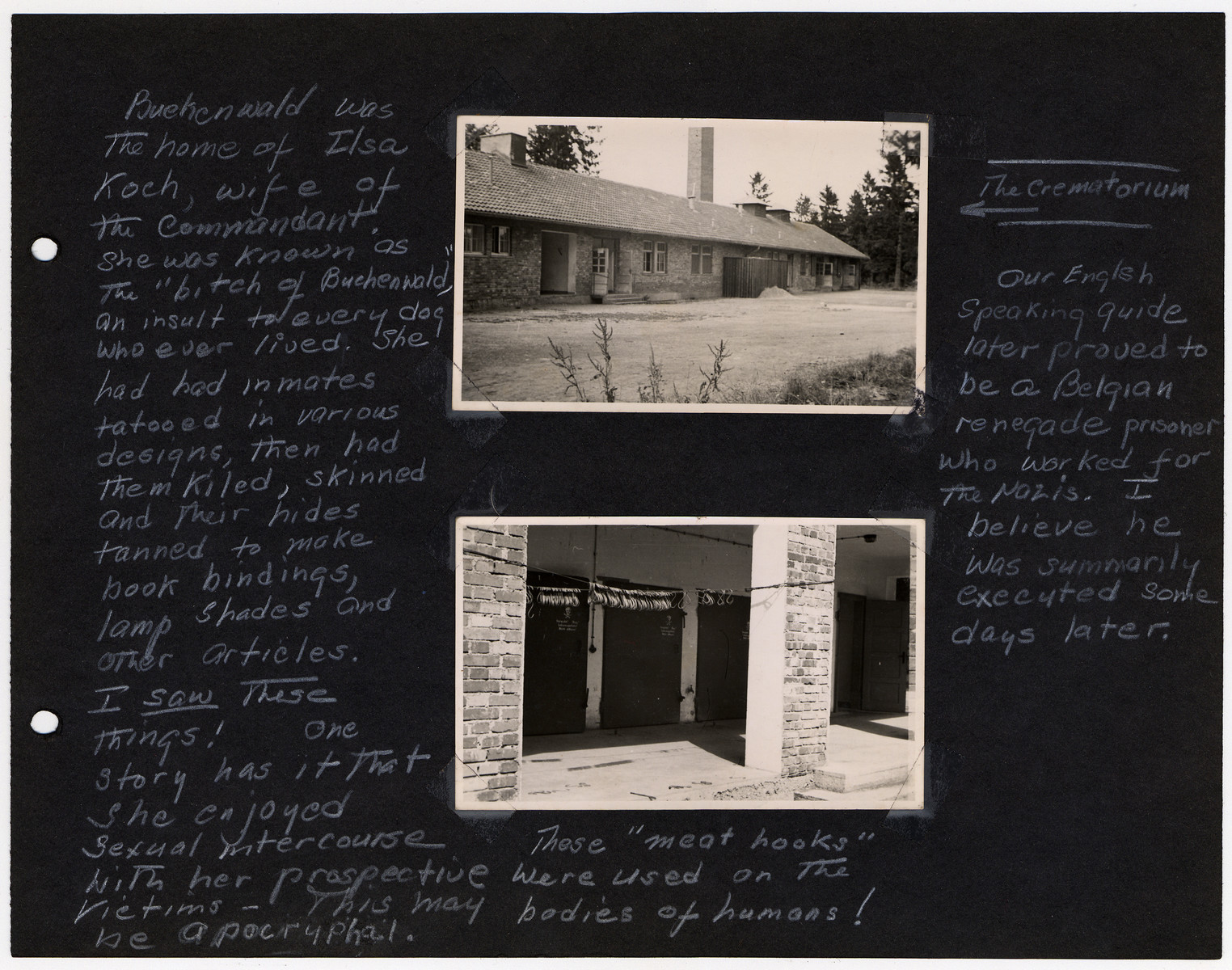 """Photo album page showing the crematoria and gas chambers in Buchenwald.  Original caption reads: """"Buchenwald was the home of Ilsa Koch, wife of the Commandant. She was known as the """"bitch of Buchenwald"""", an insult to every dog who ever lived. She had her inmates tatooed in various designs, then had them killed, then skinned and their hides tanned to make book bindings, lamp shades, and other articles. I saw these things! One story has it that she enjoyed sexual intercourse with her victims- this may be apocryphal. These """"meat hooks"""" were used on the bodies of humans!  (the creamatorium)  Our English speaking guide later proved to be a Belgian renegade prisoner who worked for the Nazis. I believe he was summarily executed some days later."""""""