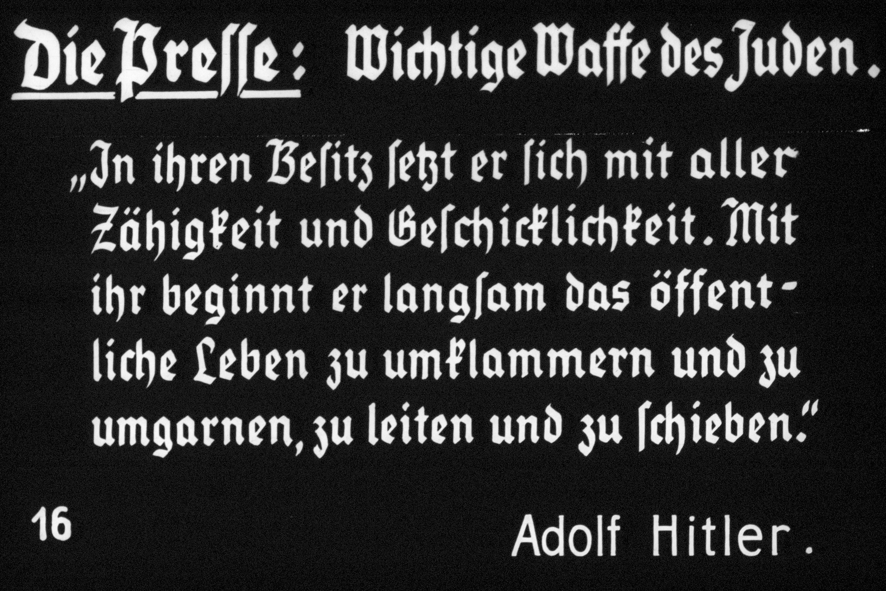 "16th Nazi propaganda slide of a Hitler Youth educational presentation entitled ""Germany Overcomes Jewry.""  Die Presse: Wichtige Waffe des Juden.  ""In ihren Besitz setzt er sich mit aller Zähigkeit und Geschicklichkeit. Mit ihr beginnt er langsam offentlich Leben zu umklammern und zu umgarnen, zu leiten und zu schieben.""  Adolf Hitler //  The press: important weapon of the Jews. ""In their possession,they set with all their strength and skill. With it they slowly begin to publicly embrace public life and ensnare, guide and push.""  Adolf Hitler"