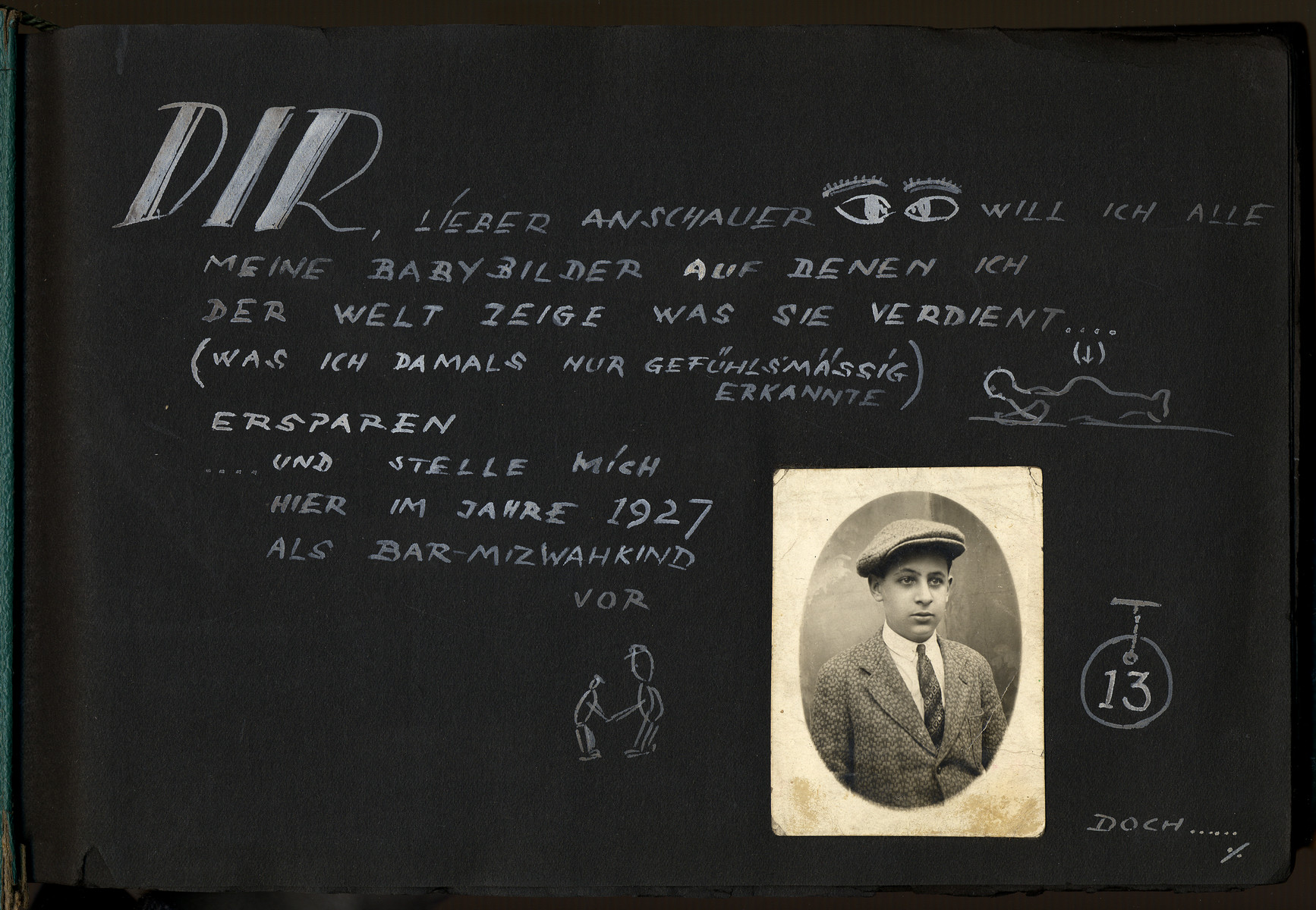 "Page from the photo album of Otto Schenkelbach showing him as 13 year-old boy around the time of his bar-mitzvah.    The album page is fille by a written explanation that reads, ""Dir, Lieber Anschauer will ich alle meine Babybilder auf denen ich der Welt Zeige was sie verdient...(was ich damals nur gefuelsmaessig erkannte) ersparen...und stelle mich hier im Jahre 1927 als Bar-Mizwahkind vor"" [To you, dear viewers, I want to spare all of my baby pictures upon which I show the world what she earned (what I  only emotionally saw) and I have put here a picture of myself as a Bar Mitzvah boy in 1927."