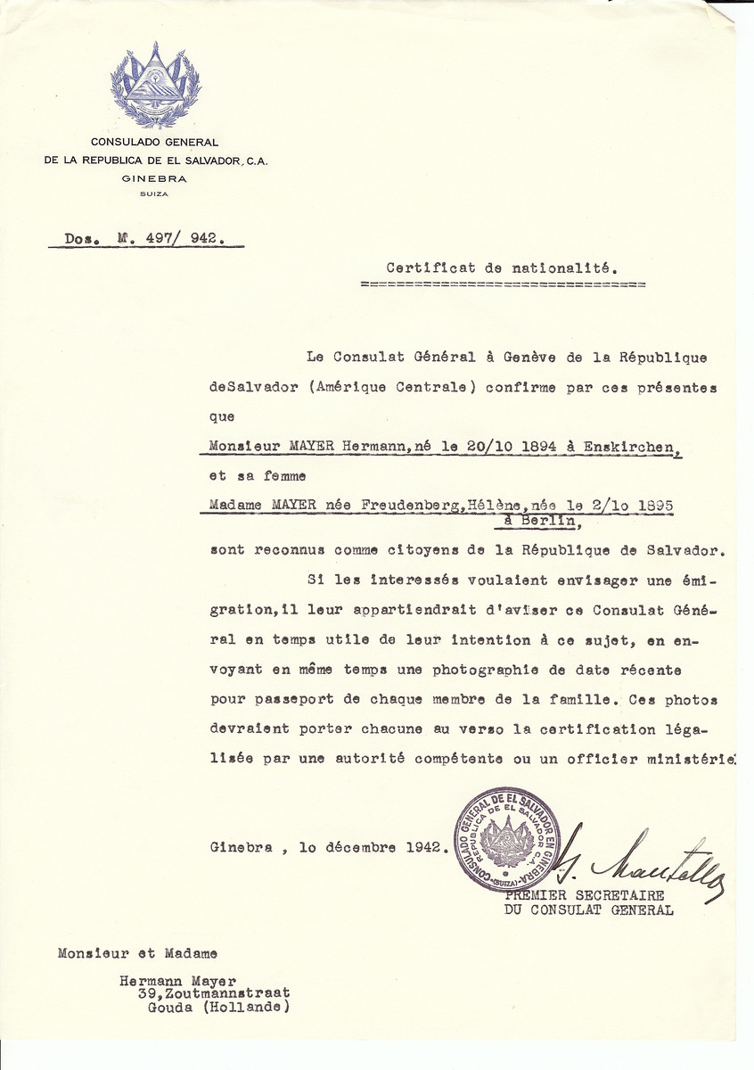 "Unauthorized Salvadoran citizenship certificate issued to Hermann Mayer (b. October 20, 1894 in Enskirchen) and his wife Helene (nee Freudenberg) Mayer (b. Octobr 2, 1895 in Berlin) by George Mandel-Mantello, First Secretary of the Salvadoran Consulate in Switzerland and sent to their residence in Gouda.  Hermann Mayer was one of the last owners and directors of the Herrmann Gerson-Fashionhouse. Helene Mayer née Freudenberg was the daughter of Hermann Freudenberg. They moved from Berlin to the Netherlands.  They were deported  to Bergen-Belsen, and perished in 1945. Helene was in the ""forgotten train"" and died, four weeks after the liberation of the train in Riesa. Their two daughters were murdered 1942 in Auschwitz."