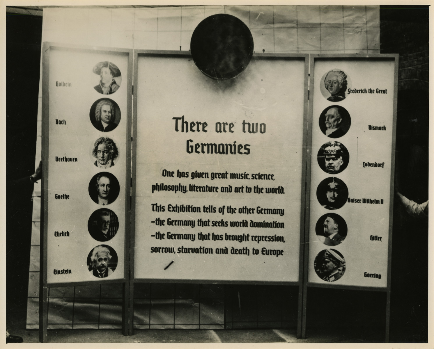 "Panel from a 1944 exhibition in London, England, entitled ""Germany- the Evidence"" showing 'Two Germanies.'  The panel reads ""There Are Two Germanies: One has given great music, science, philosphy, literature, and art to the world. The Exhibition tells of the other Germany: the Germany that seeks world domination; the Germany that has brought repression, sorrow, starvation, and death to Europe."" The left panel of the tryptich lists: Holhein, Back, Beethoven, Goehte, Ehrlich, and Einstein. The right panel lists: Frederich the Great, Bismark, Ludendorf, Kaiser Wilhelm II, Hitler, and Goering.   The back of the photo reads ""British Official Photograph; Distrbuted by the Ministry of Information. D. ; The Evil We Fight.; Ministry of Information Exhibition priduced by Display &Exhibitions Division for show all over Great Britain.; Display panel"""