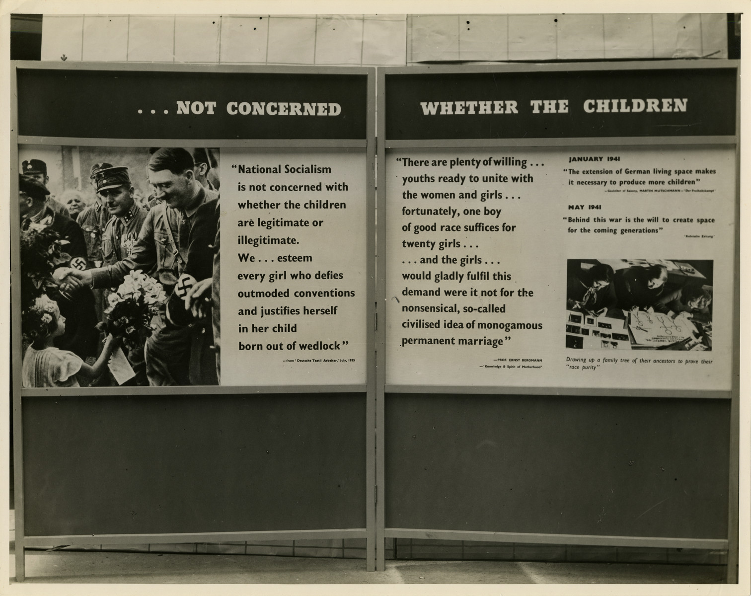 "Panel from a 1944 exhibition in London, England, entitled ""Germany- the Evidence"" showing Nazi ideology regarding marriage.   The left panel shows Adolf Hitler with a quotation: ""... Not concerned 'National Socialism is not concerned with whether the children are legitimate or illegitimate. We... esteem every girl who defies outmoded conventions and justifies herself in her child born out of wedlock.'""   The right panel shows a picture of Germans producing a family tree to prove their racial purity. With the photo are the quotations:""Whehther the children"": ""There are plenty of willing... youths ready to unite with the women and girls... fortunately, one boy of good race suffices for twenty girls... and the girls... would gladly fulfil this demand were it not for the nonsensical, so- called civilised idea of monogamous permanent marriage."" January 1941: ""The extension of German living space makes it necessary to produce more children."" May 1941: ""Behind this war is the will to create space for the coming generation.""   The back of the photo reads ""British Official Photograph; Distrbuted by the Ministry of Information. D. ; The Evil We Fight.; Ministry of Information Exhibition priduced by Display &Exhibitions Division for show all over Great Britain.; Display panel"""
