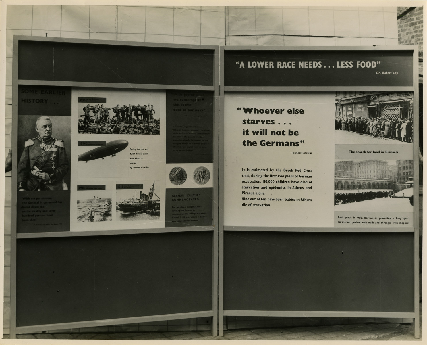 "Panel from a 1944 exhibition in London, England, entitled ""Germany- the Evidence.""  The left panel explains earlier Germany history to provide background information leading up to World War II.   The right panel is titled ""'A Lower Race Needs... Less Food' Dr. Robert Lay.""  ""'Whoever else starves... it will not be the Germans' Hermann Goering""  ""It is estimated by the Greek Red Cross that, during the first two years of German occupation, 110,000 children have died of starvation and epidemics in Athens and Piraeus alone. nine out of ten new-born babies in Athens die of starvation.""   Pictures are shown of people standing in food lines in Brussels and Norway.   The back of the photo reads ""British Official Photograph; Distrbuted by the Ministry of Information. D. ; The Evil We Fight.; Ministry of Information Exhibition priduced by Display & Exhibitions Division for show all over Great Britain.; Display panel"""