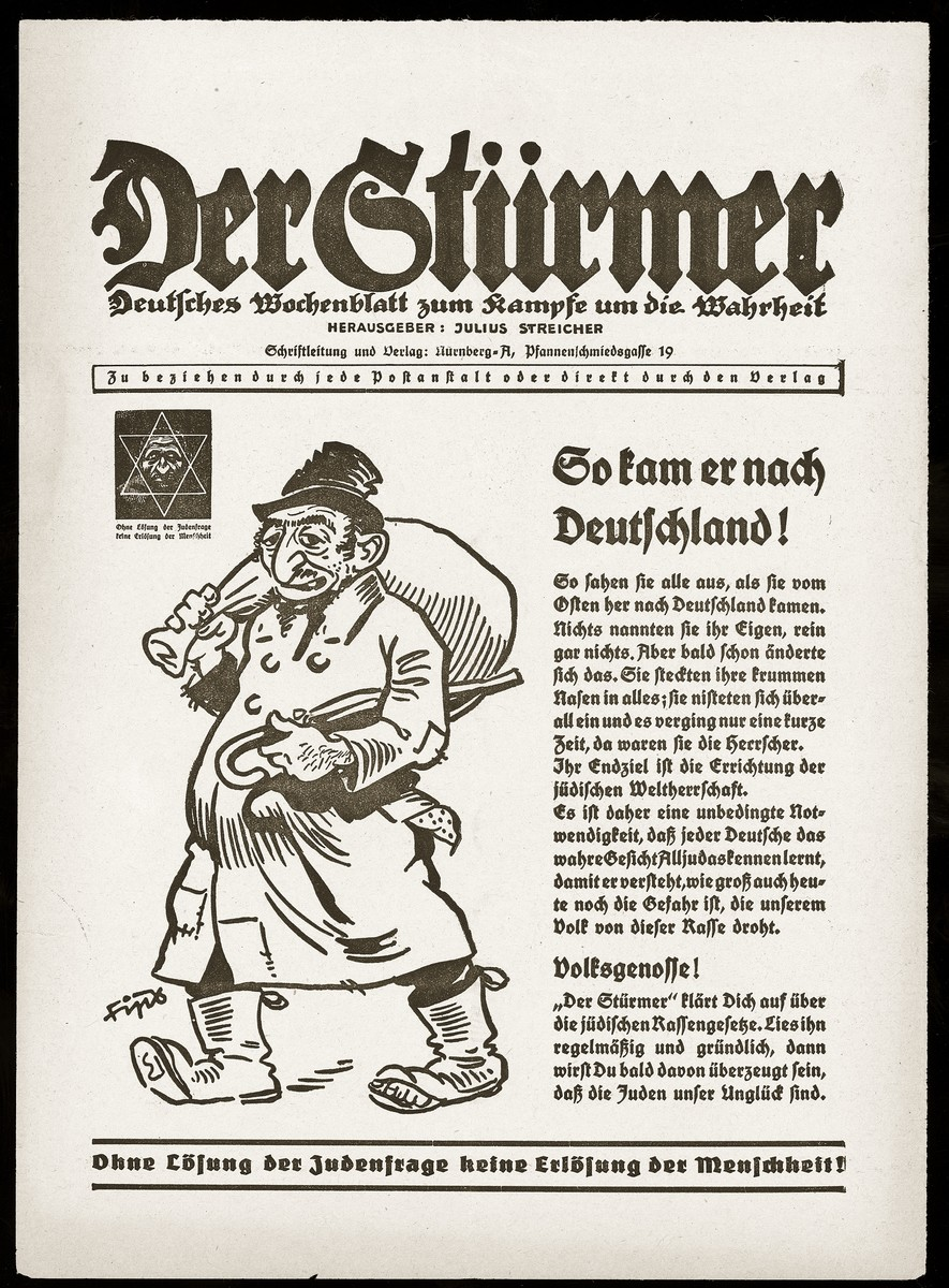 "An advertisement for the anti-Semitic tabloid Der Stuermer, featuring a caricature of a Jew arriving in Germany next to the headline, ""He came to Germany like this.""  The caption at the bottom reads ""Without a solution to the Jewish question, there can be no redemption of humanity."""