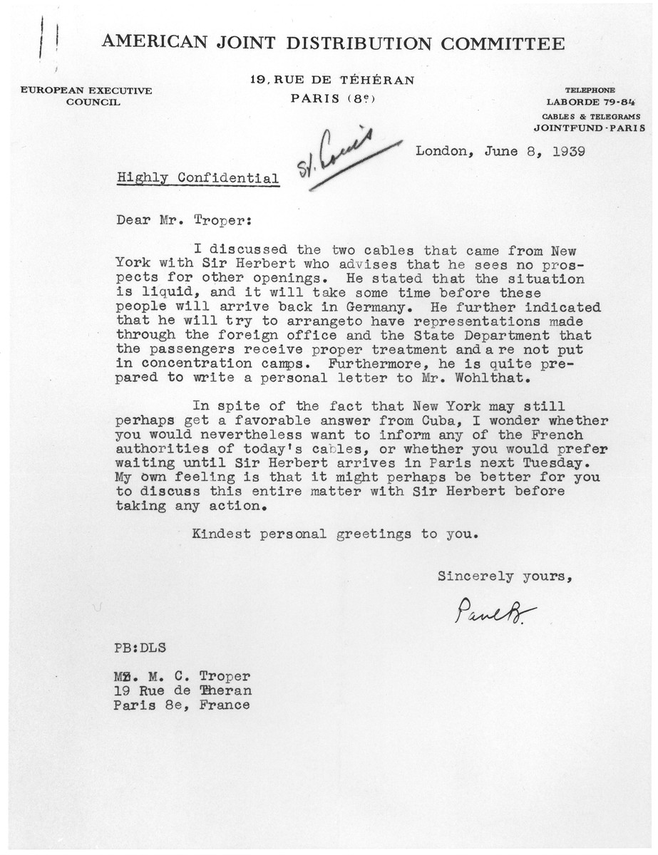 Confidential letter sent by JDC Chairman Paul Baerwald in London to JDC European Director Morris Troper in Paris regarding the MS St. Louis refugees.  In the letter Baerwald informs Troper that, according to Sir Herbert Emerson, the director of the Intergovernmental Committee on Refugees, there are now no prospects of other havens opening up for the refugees on board the SS St. Louis.