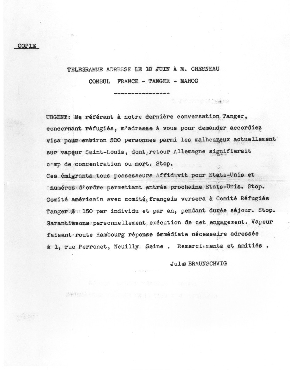 Typewritten copy of a telegram sent by Jules Braunschvig to the French consul in Tangiers requesting visas for 500 Jewish refugees aboard the MS St. Louis.  Braunschvig warns the consul that if the passengers do not receive visas they will be sent back to Germany where they will face imprisonment in concentration camps and even death.
