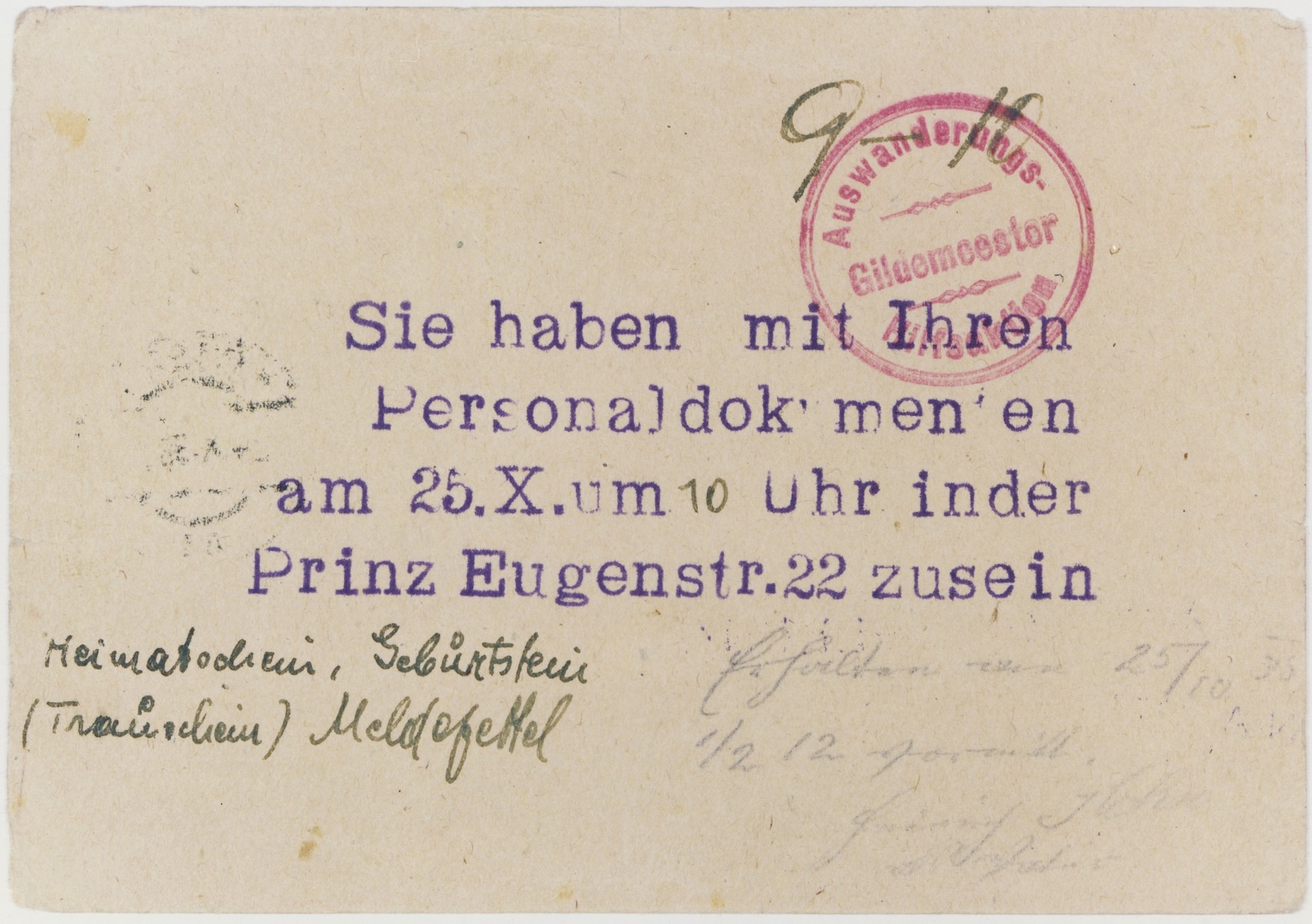 Postcard sent by the Gildemeester Auswanderungs-Hilfsaktion, summoning the recipient to appear on October 25 at 10:00a.m. with all necessary documents (residential registration, birth certificate, marriage certificate, and the postcard).     The postcard is postmarked October 24, 1938.  A pencilled notation in the lower right-hand corner states that this notice arrived on October 25 at 11:30a.m., after the appointed time for the meeting.