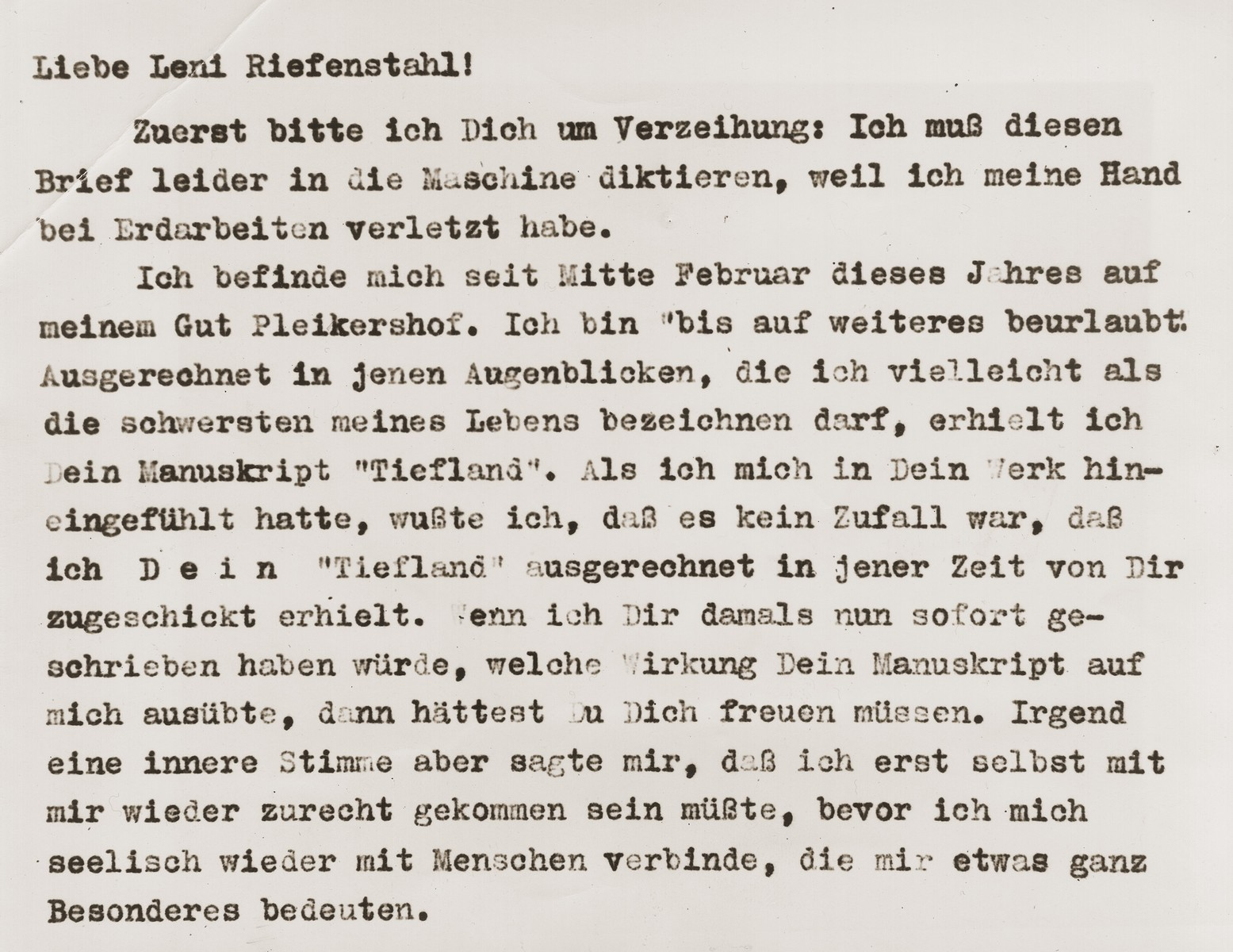 """Excerpt from a letter written by Julius Streicher to documentary film maker, Leni Riefenstahl.    The excerpt reads: """"Dear Leni Riefenstahl!  First, I must ask you to forgive me--unfortunately, I must dictate this letter into the machine, for I injured my hand doing excavation work.  Since mid-February this year, I 've been at my estate, Pleikershof.  I have been placed """"on leave until further notice.""""  At exactly this moment, that I might describe as the most difficult of my life, I received your manuscript, """"Tiefland"""" (Lowland).  As I felt myself drawn into your work, I knew that it was no coincidence that I received """"Tiefland"""" from you at precisely this time.  If I had written to you then, of the effect your work had on me, you would have been pleased.  However, some kind of inner voice told me that I must first come to terms with myself again, before I bind myself once more to people who mean something very special to me.""""         Images of Streicher's correspondence were made available by the International News Service in October, 1945, and were used to illustrate a series of articles about Julius Streicher, a defendant at the International Military Tribunal war crimes trial in Nuremberg. The original INS caption reads:  """"This letter from Julius Streicher to Leni Riefenstahl, Nazi movie actress, marked the beginning of their secret romance.  Written in German, it is the copy found in Streicher's private files by Lieut. Causin.  In the portion shown here, Streicher begins by discussing Leni's literary efforts, and ends by inviting her to his estate."""""""