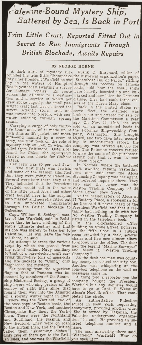 "Newspaper article entitled ""Palestine-Bound Mystery Ship Battered by Sea, is Back in Port,""  about the aborted Trans-Atlantic Voyage of the President Warfield, which was rumored to have been on a secret mission to run immigrants through the British blockade of Palestine."
