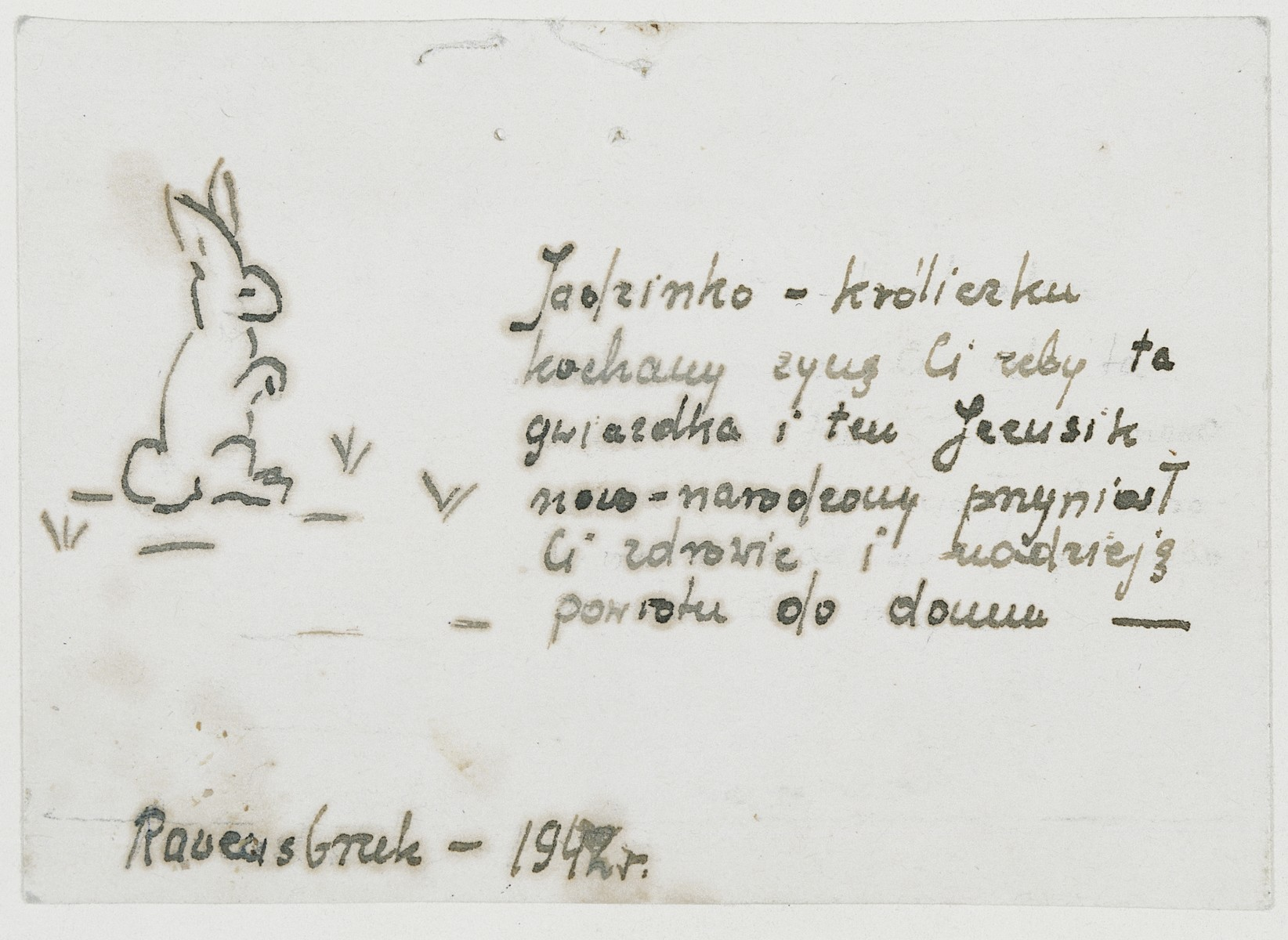 "Christmas card given to Jadwiga Dzido by a fellow inmate of the Ravensbrueck concentration camp.  The card is decorated with a drawing of a rabbit, a reference to their common experience as victims of medical experimentation (like laboratory rabbits).  The Polish text reads: ""Dear Jadzienko Bunny, For Christmas I wish that baby Jesus will grant you health and hope and that you will get back home."""