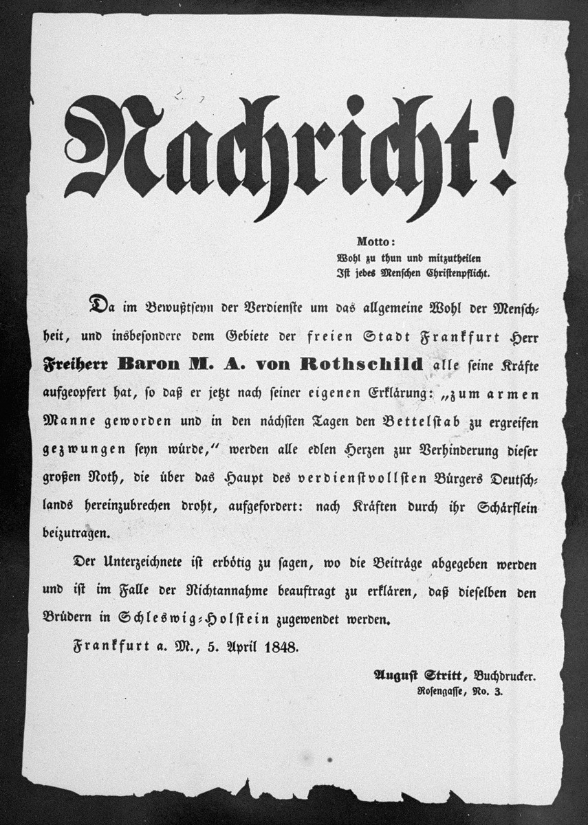 "A satirical announcement mocking Baron M.A. von Rothschild.    This poster calls upon all ""noble hearts"" to come to the financial aid of the Baron who is characterized  as having fallen upon hard times.  The reference to Mayer Amschel Rothschild and the date of 1848 listed at the bottom are incongruous, since M.A. Rothschild died in 1812.  The initials may have been reversed accidentally and could thus be attributed to Amschel Mayer Rothschild, son of the Baron.  The poster ridicules the Rothschild's activities as philanthropists."