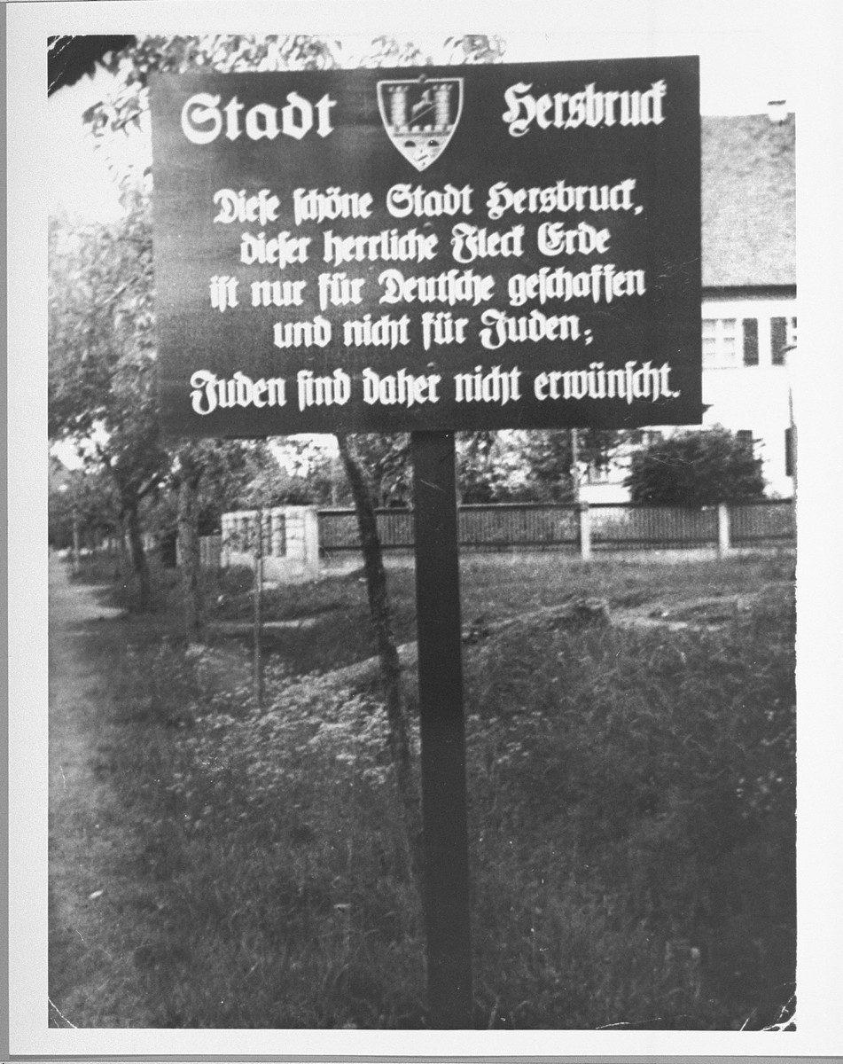 "A sign at the entrance to Hersbruck warns Jews that they are not desired in the town.  The sign reads, ""The City of Hersbruck.  This lovely city of Hersbruck, this wonderful spot on earth, was created only for Germans and not for Jews.  Jews are therefore not desired here."""