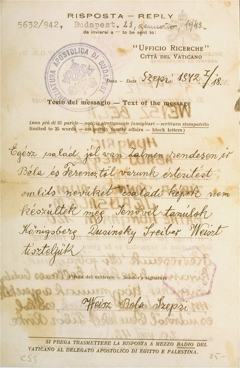 "A message sent by Bela and Ferenc Weisz of Szepsi, Slovakia, via the Nunziatura Apostolica in Budapest, to Tibor and Rivka Tannenbaum, Hungarian Jews living in Jerusalem.    The letter was sent  on January 23, 1943 but  was written on January 18.  The Hungarian text reads: ""The entire family is well. Zalmen writes to us on regular bases. We expect notification from Bela and Ferenc. Mention their names.  The photos were not yet taken.  I am studying with Jeno.  Greetings to Konigsberg, Dusinsky, Sreiber and Weisz.""   The letter bears a stamp of the British censor in Palestine.  [The letter may be interpreted as a request for the Tannenbaum family to arrange for immigration certificates for the Weisz family.]"