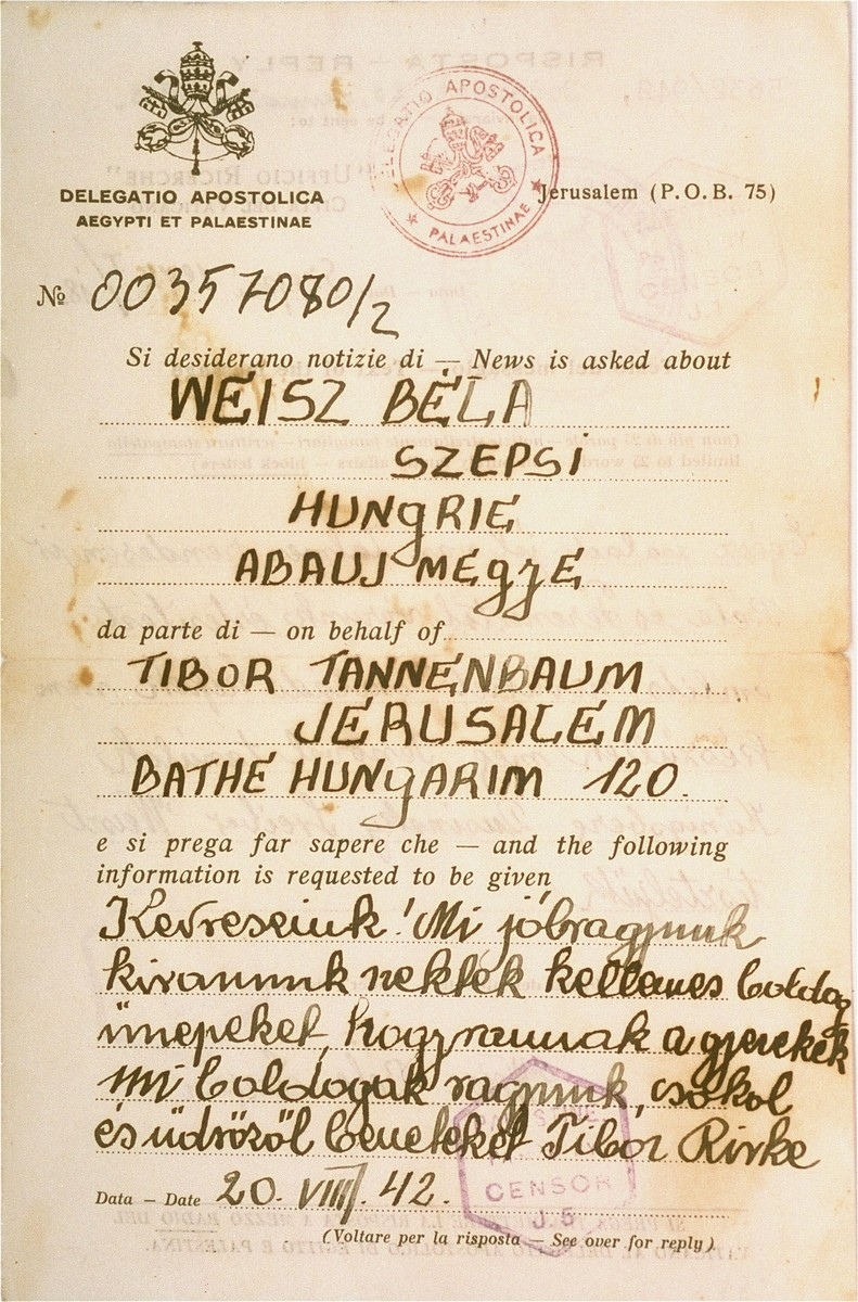 "A message sent by Tibor and Rivka Tannenbaum, Hungarian Jews living in Jerusalem, to Bela and Ferenc Weisz in Szepsi.  The letter was sent via the Delegatio Apostolica in Egypt and Palestine on August 20, 1942.  The Hungarian text reads: ""Our dearest ones!  We wish you  pleasant holidays.  How are the children?  We are happy.  Kisses and greetings from Tibor and Rivka.""  The letter bears the stamp of the British censor in Palestine."