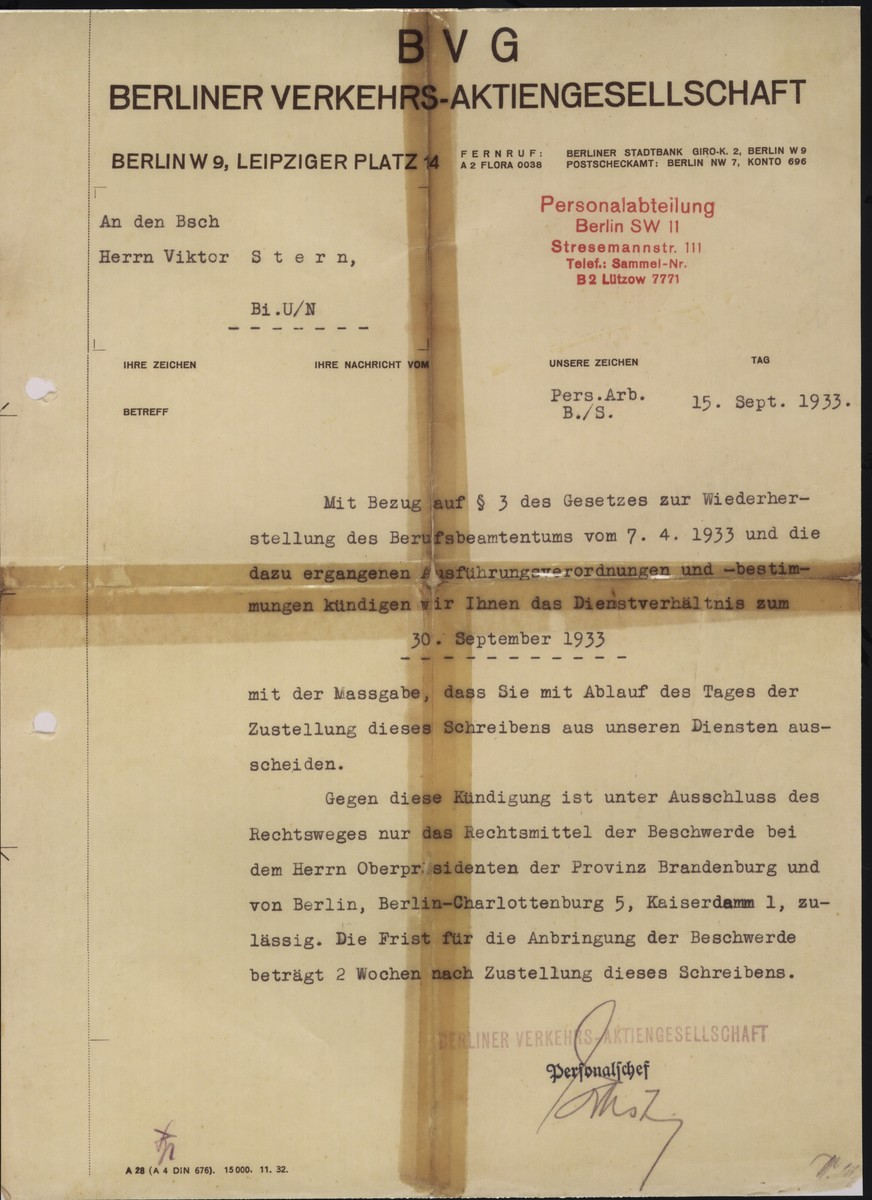 A letter written by the Berlin transit authority [Berliner Verkehrs Aktiengesellschaft] to Viktor Stern, informing him of his dismissal from his post with their agency as of Septmber 20, 1933.  This action was taken to comply with provisions of the Law for the Restoration of the Professional Civil Service enacted on April 7, 1933.