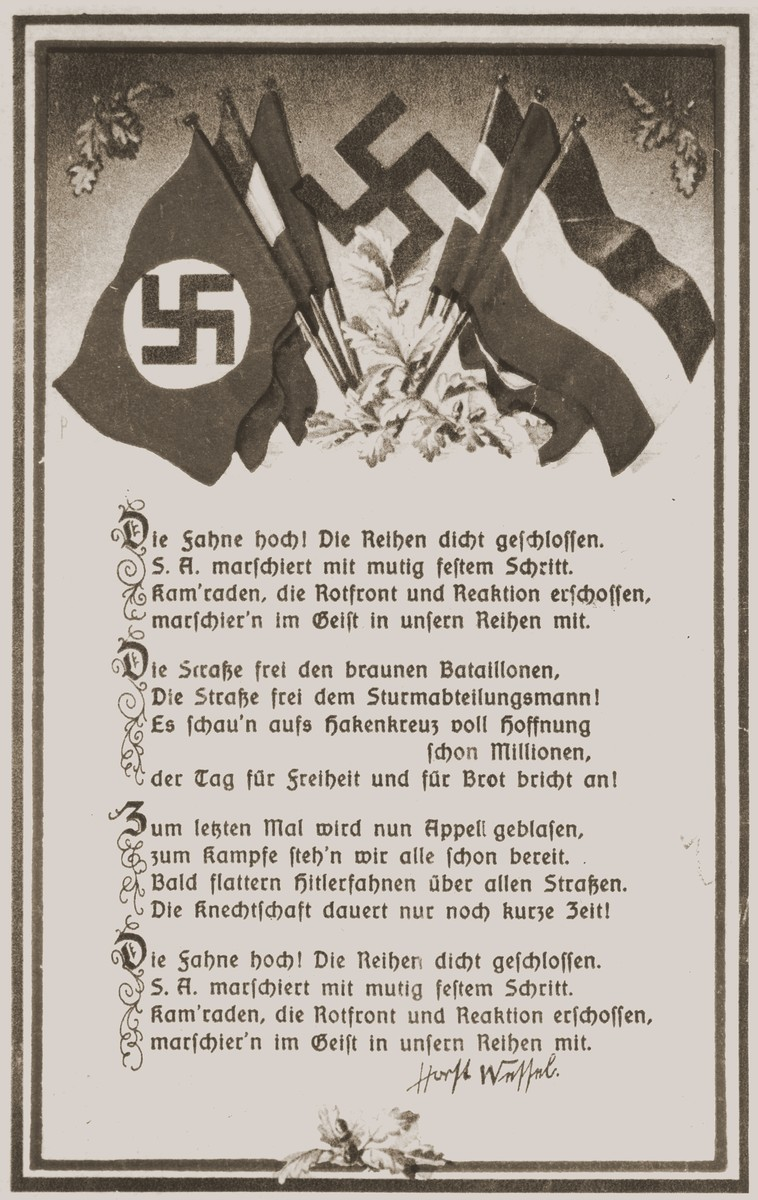 An illustrated postcard of the lyrics to the Horst Wessel Lied, the official marching song of the Nazi party.  Horst Wessel was a storm trooper who was killed as a young man by an unknown assailant in 1930.  During his period in the SA he wrote the lyrics to a marching song that incorporated many slogans of the Nazi party.  It was later set to the tune of an old fisherman's song.  After Wessel's death, Joseph Goebbels turned him into a hero and martyr of the Nazi party and his poem into an official song of the movement.