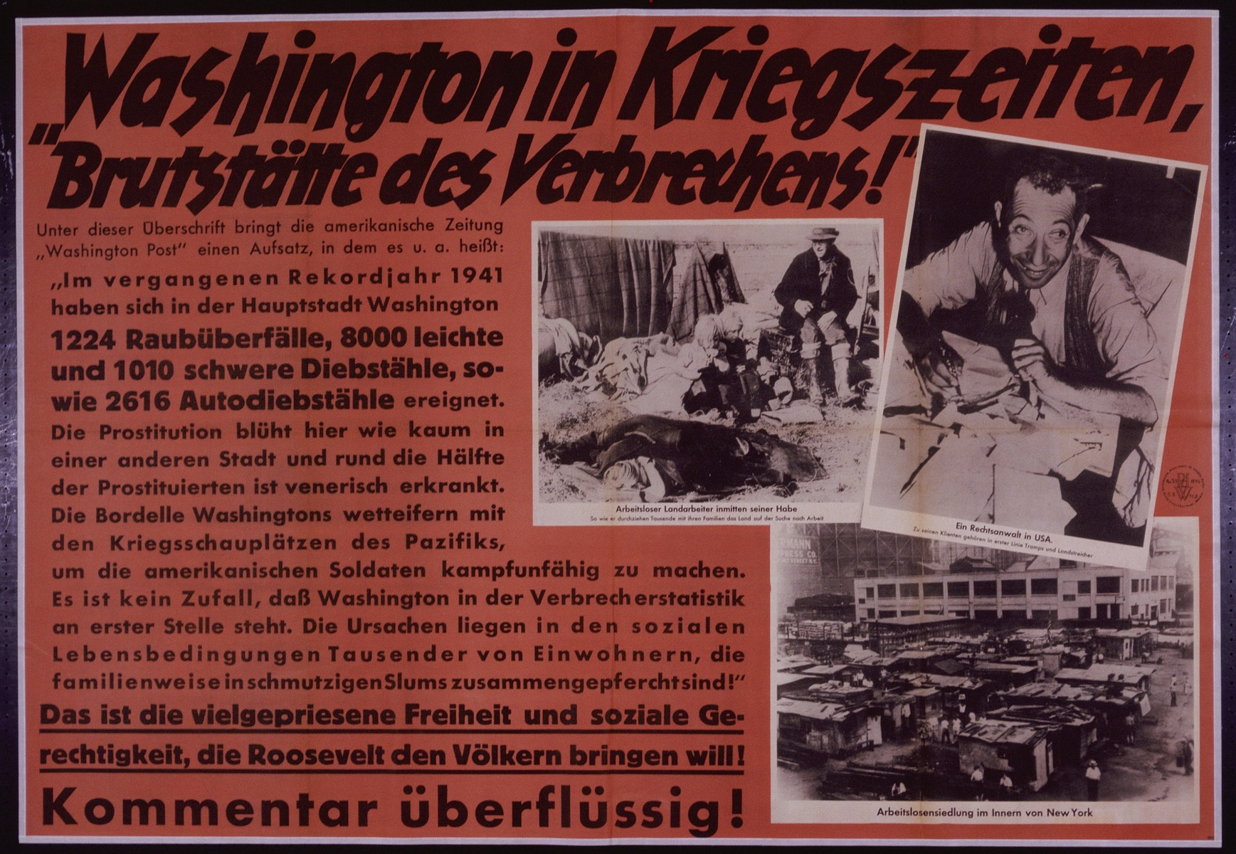 "Nazi propaganda poster entitled ""Washington in Kriegzeiten,"" issued by the ""Parole der Woche,"" a wall newspaper (Wandzeitung) published by the National Socialist Party propaganda office in Munich.   ""Hotbed of Crime"": Washington in War Time! Under this headline the American newspaper, the ""Washington Post"" published an essay in which they state, among other things, the following: ""In the past record year 1941 the capitol city of Washington has had 1224 cases of rape, 8000 minor and 1010 major cases of theft and 2616 cases of car theft. Prostitution flourishes here unlike in almost any other city and roughly half of the prostitutes suffer from venereal diseases. The brothels of Washington vie with the war scenes of the Pacific in incapacitating American Soldiers.  It is no coincidence that Washington ranks first in statistics on crime.  The reason lies with the social living conditions of thousands of residents, who as families are forced to be crowded into filthy slums!"" This is the much praised freedom and social equality that Roosevelt wants to bring to the people! Any Commentary would be Redundant!"