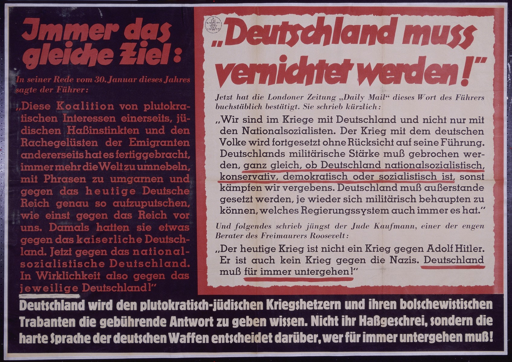 "Nazi propaganda poster, entitled ""Immer das gleiche Ziel: Deutschland mub vernichtet werden,""  issued by the ""Parole der Woche,"" a wall newspaper (Wandzeitung) published by the National Socialist Party propaganda office in Munich.  The translation of the poster reads,  Always the same Objective: In his speech on January 30th the Leader stated: ""This coalition of plutocratic interests has on the one hand Jewish hate instincts and the lust for revenge of emigrants and on the other hand it has managed to increasingly cloud the world with phrases that will ensnare and adrenalize opposition against the present German empire, this is exactly what was done to the empire before us.  At that time they had something against Imperial Germany and now, against National Socialist Germany.  Thus in reality, opposition respective to Germany!""  [Inset]  ""Germany must be destroyed!"" The London Newspaper, ""Daily Mail"" acknowledges the Leader with these words.  Recently, they wrote: 'We are at war with Germany and not only with the National Socialists.  The War with the German Nation will continue without consideration of his command.  Germany's military strength must be immediately broken, whether Germany is national socialist, conservative, democratic, or socialist, otherwise we fight in vain.  Germany must be disabled, and never again able to assert its military, no matter what system of governing it possesses."" And the following was written recently by the Jew Kaufmann, a close advisor to the freemason Roosevelt: ""The current war is not a war against Adolf Hitler.  It is also not a war against the Nazis.  Germany must perish forever!""  Germany will know the right answer to give the plutocratic-Jewish warmongers and their Bolshevik subordinates.  Their rancorous clamor does not determine who perishes, but rather the hard line of German weaponry."
