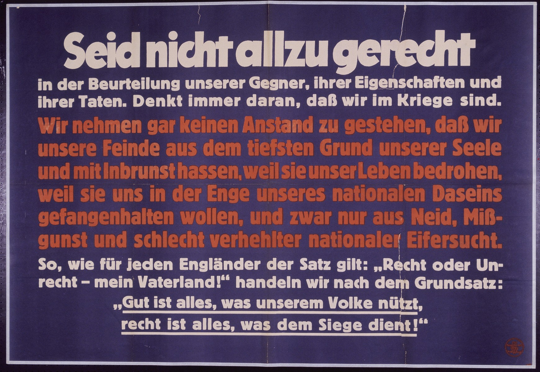 "Nazi propaganda poster entitled, ""Seid nicht allzu gerecht,"" issued by the ""Parole der Woche,"" a wall newspaper (Wandzeitung) published by the National Socialist Party propaganda office in Munich.  The translation of the poster reads, BE NOT TOO FAIR in the judgment of our enemies, their qualities, and their deeds.  Always consider that we are at war. We admit to not taking account of decorum for we fervently hate our enemies from the depths of our souls, because they threaten our lives, and because they want to imprison us in the narrowness of our national existence.  Indeed, this is out of envy, malevolence and poorly concealed national jealousy. Just as for every Englander this sentence holds true:  ""Right or Wrong-My Fatherland!"" we hold ourselves to the maxim:  ""All is good, that benefits our nation, All is justified, that serves victory!"""