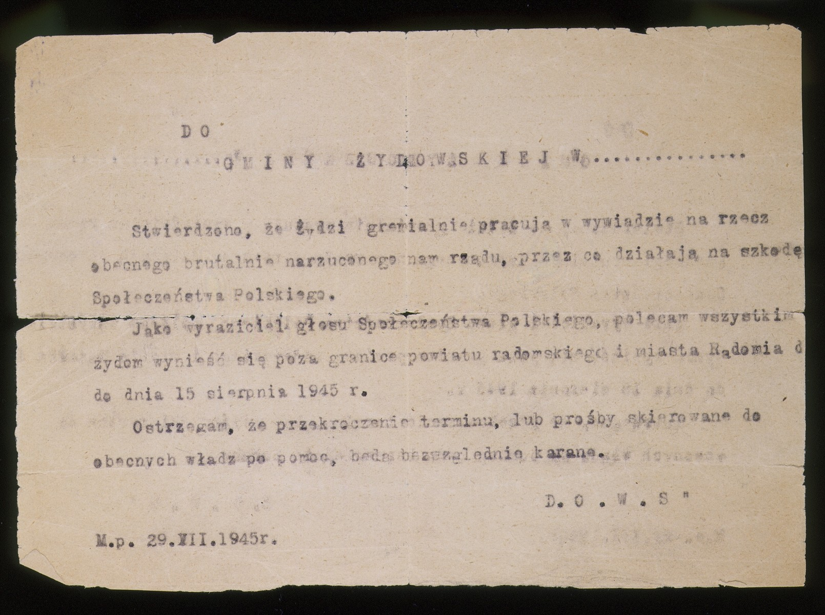 "A document warning Jewish survivors to leave Radom.  The document, dated July 29, 1945, was sent to Jews living in Radom.  It reads in part: ""It has been established that Jews are working for the current government that has been brutally imposed upon us and is detrimental to Polish society.  I recommend that all Jews remove themselves beyond the borders of the city and district of Radom by August 15, 1945.  I am warning, remaining beyond that date, or asking the present government for assistance will be punishable."""