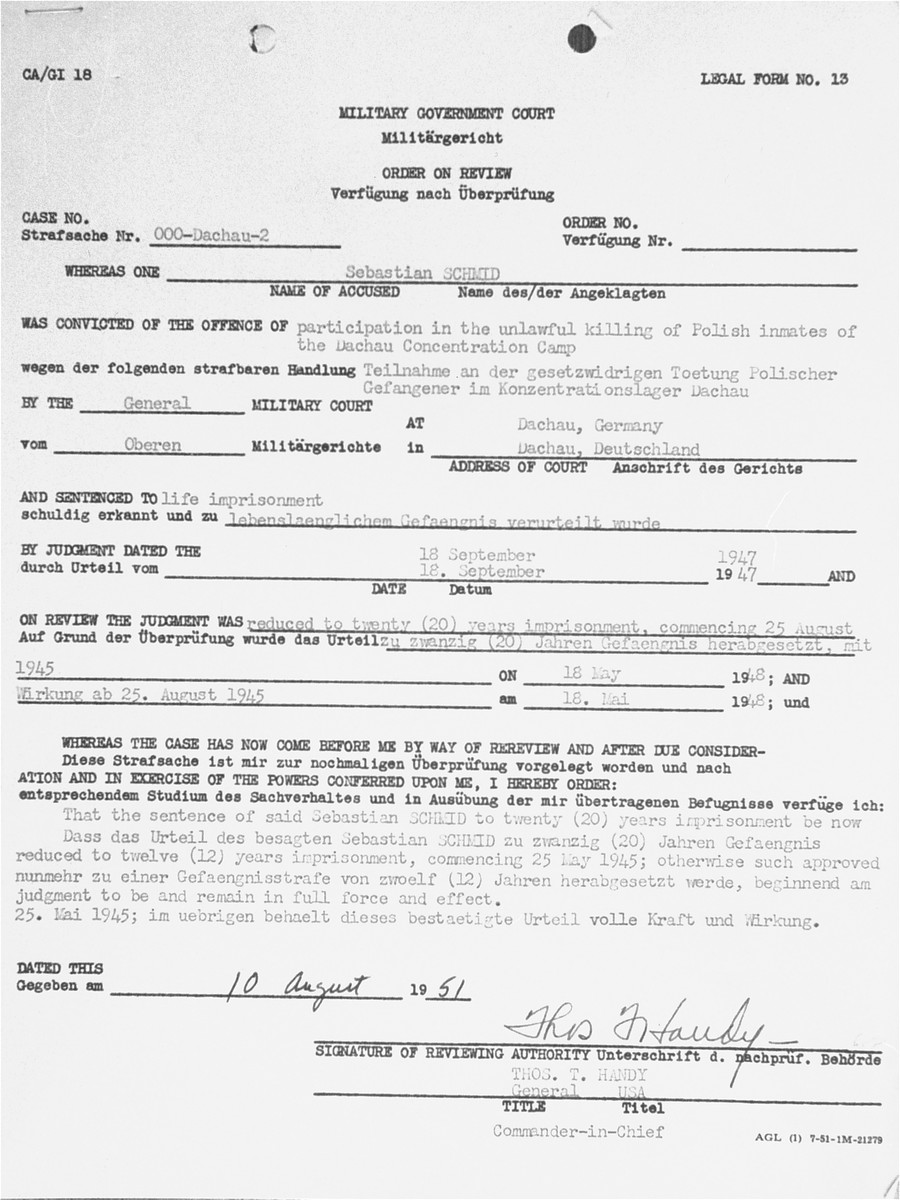 "A Review Order issued by the U.S. Military government Court for the convicted war criminal Sebastian Schmid reducing his sentence from 20 to 12 years.    Sebastian Schmid was a member of the SS who served as a driver at Dachau from mid-1938 to 1941.  He was tried by the U.S. Military Government Court at Dachau in 1947 for ""participation in the killing of Polish inmates.""  Convicted and initially sentenced to life imprisonment, Schmid's sentence was eventually reduced to time served in 1951."