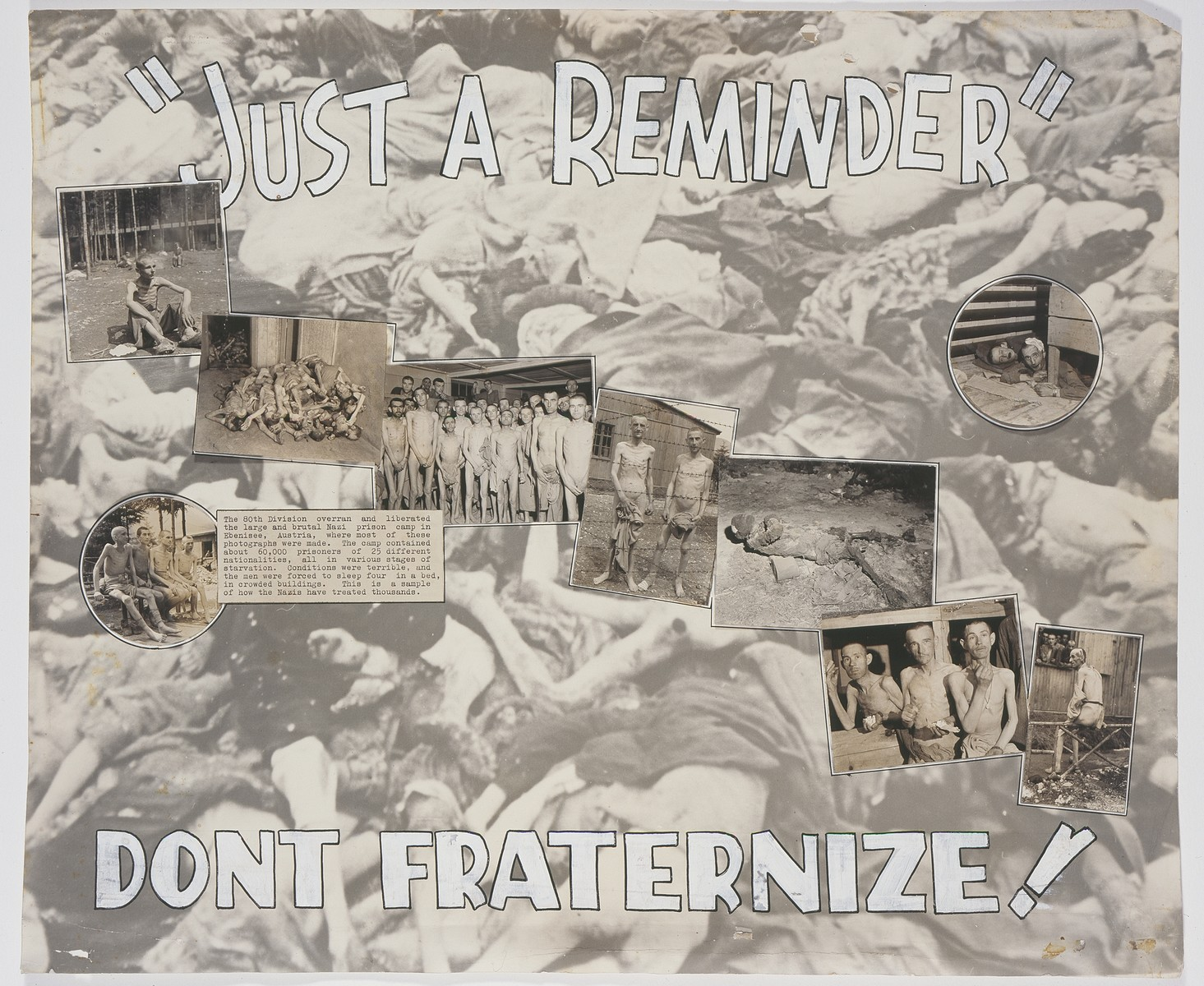 "Photomontage entitled ""Just a Reminder Don't Fraternize!"" that was prepared by U.S. combat photographer Arnold E. Samuelson in Austria and sent for publication to his hometown Tacoma, Washington newspaper.    The montage includes nine photographs of Nazi atrocities and concentration camp victims taken by American combat photographers in Germany and Austria.  The photograph of an emaciated concentration camp survivor (bottom, right) was taken in Ebensee by Arnold E. Samuelson."