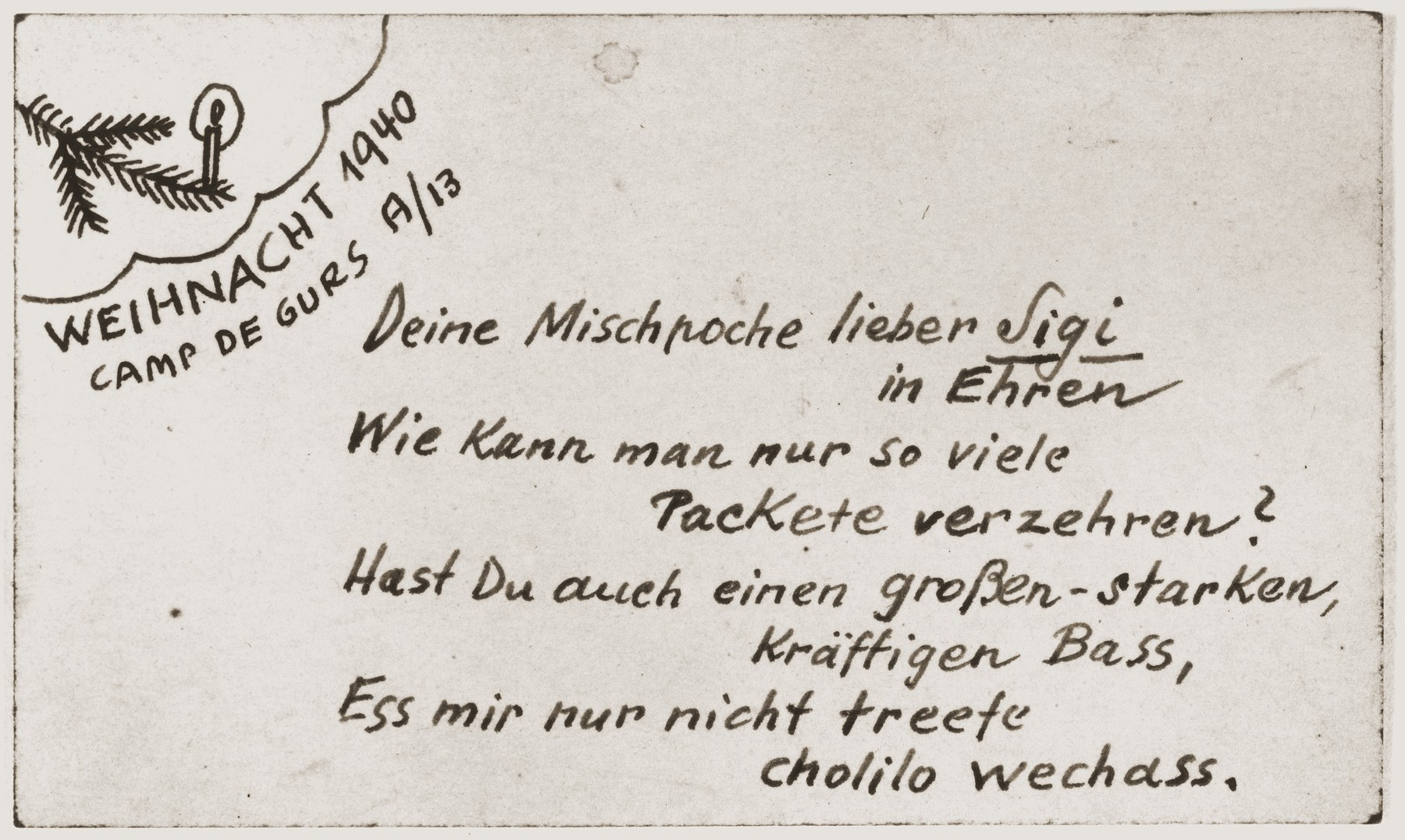 "Handwritten Christmas postcard from Gurs (A/13).    In the upper left corner, a sketch of a Christmas tree branch with one lighted candle, under which is written ""Christmas 1940,"" and a poem: ""To honor your family, dear Sigi/How can one consume so many [food] packets?/If you also have a great, strong, powerful bass [voice],/For mercy's sake, just don't eat anything treif."""