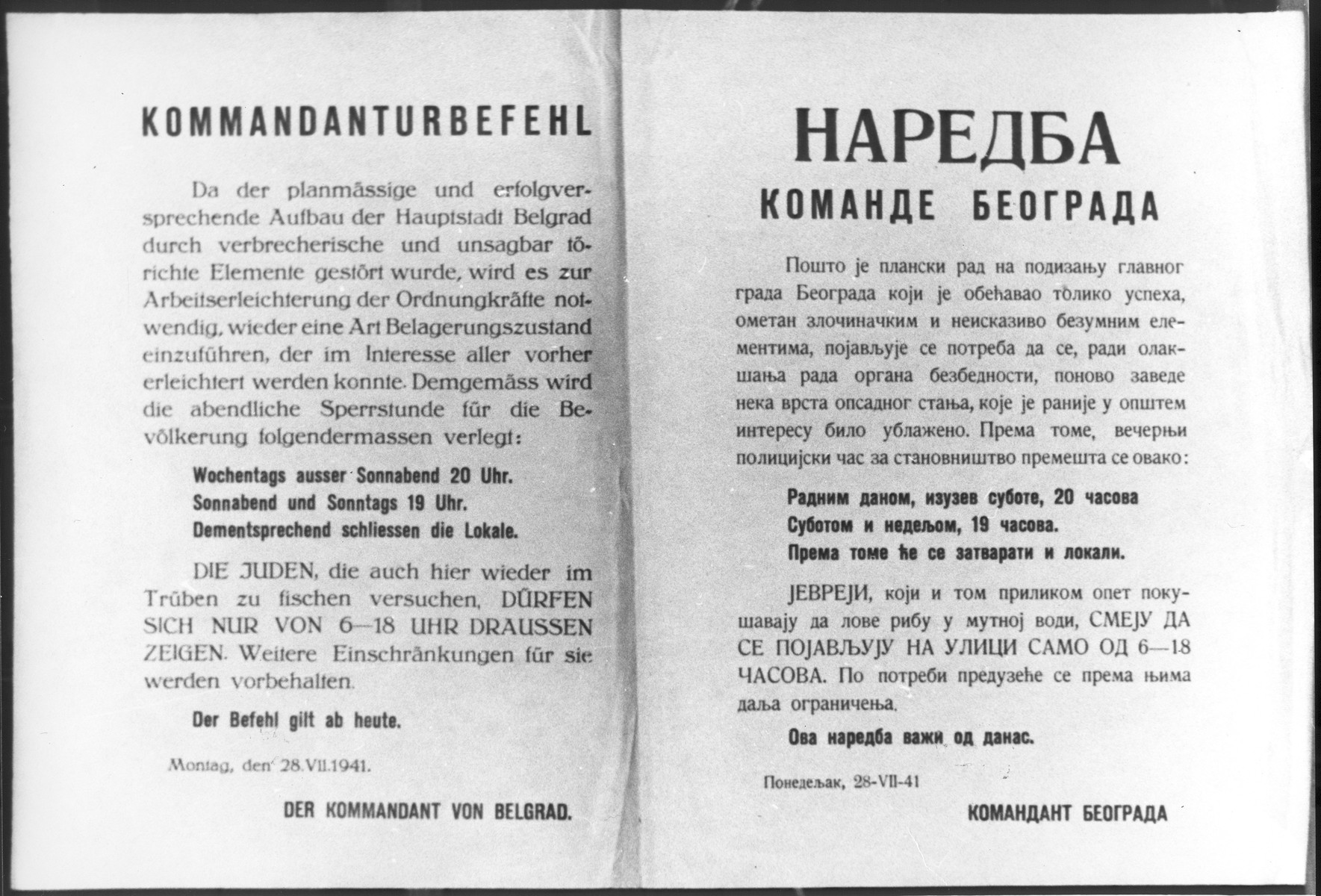 Decree of the Main Command of the city of Belgrade issued in German and Serbo-Croatian regarding the setting of a curfew for Jews living in the city.  The document states that since the current urbanization plan is being endangered by criminal activity, it is necessary to establish a curfew for Jews in the city.  The curfew begins at 8 pm on Monday through Friday, and at 7 pm on Saturday and Sunday.  Jewish-owned businesses must be closed as of the time of the curfew.  If the Jews do not comply, further restrictions will be established.
