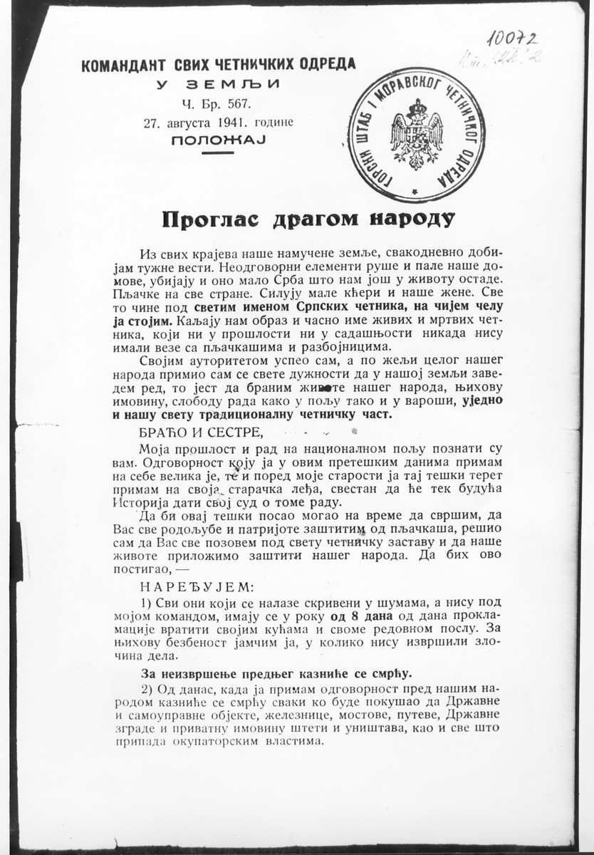 Proclamation issued by Chetnik commander Kosta Milovanovic Pecanac which calls upon the Serb population to fight against the Communist partisan rebellion led by Josip Broz Tito.  The proclamation, which bears the stamp of the Gorcki-Moravskog Chetnik Command, orders all those hiding in the forests, not under Chetnik command, to return to their homes within 8 days or face punishment by death.  The document further states that anyone who has tried to damage state-owned or private property such as railroads, bridges, roads and buildings, or property belonging to the occupying power, will be punished by death.