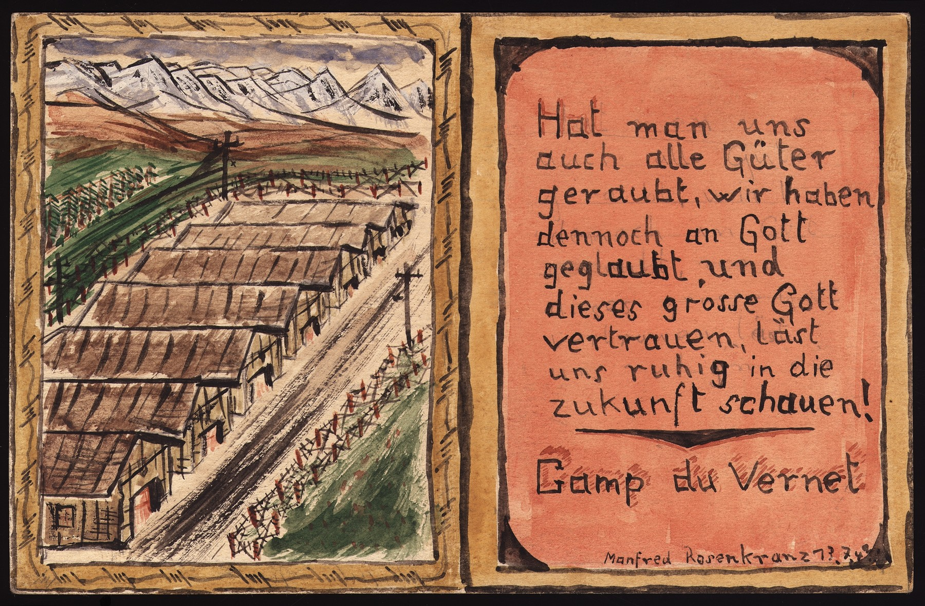 "A colored, pen and ink drawing of the Le Vernet transit camp made on a postcard by Manfred Rosenkranz, a Jewish inmate from Germany.    The German text written on the right side of the postcard reads, ""We have been robbed of all our possessions, yet we maintain our belief in God and trust that this great God will allow us to look calmly into the future.""  The postcard was given by the artist to his fellow prisoner, Chaim Bleiweiss (the donor's father).  Rosenkranz is thought to have died in a typhus epidemic in Le Vernet."