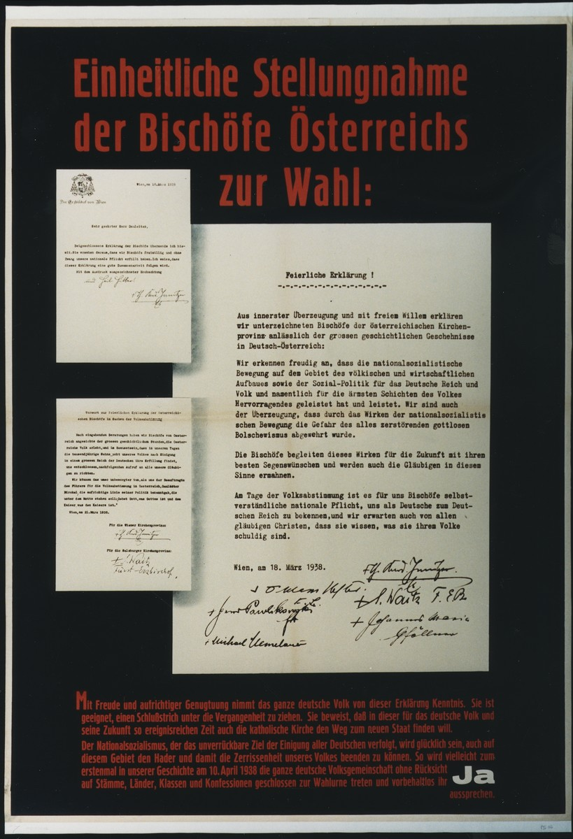 Plebiscite campaign poster reproducing the letters in which the Austrian Catholic bishops state their unified pro-Anschluss position.  Prior to the Nazi-sponsored plebiscite, Austrian Cardinal Innitzer welcomed the Anschluss and allowed Catholic churches to be decorated with swastika flags.  On March 18, 1938, he called upon Austrians to vote in favor of annexation. The plebiscite was scheduled for April 10.  The formal unification of Austria with Germany took place April 16, 1938.
