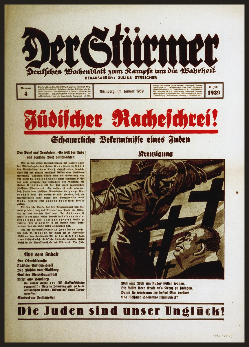 "Front page of the Nazi publication, Der Stuermer, with an anti-Semitic caricature depicting Herschel Grynszpan as the crucifier of Ernst vom Rath.  The caption reads, ""Crucifixion/Will a world want to risk, for the sake of Judas/The spilling of its lifeblood/Whereby, once again, it will lose its best blood/And Jewish sadism will triumph?""  The headline reads, ""Jewish Scream of Revenge! The Ghastly Confession of a Jew.""  The editors purport to be in possession of a letter from a Palestinian Jew living in Jerusalem that describes the assassination of  Ernst vom Rath by Herschel Grynszspan as part of a larger plot by world Jewry to repeat the crucifixion by slaughtering the German people."