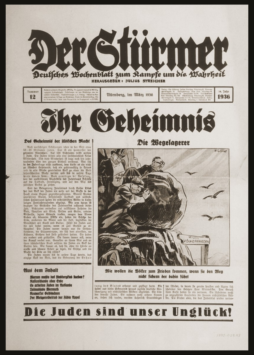 """Front page of the Nazi publication, Der Stuermer, with an anti-Semitic caricature depicting the Jewish people as highwaymen poised to drop a large bolder to block the road """"to the peace of the nations.""""  The caption under the caricature asks, """"How will the people of the world come to peace if the way there is not secure?""""   The headline reads, """"Their Secret.""""  The lead story, entitled """"The Secret of Jewish Power,"""" poses the question why the Jewish people, though few in number and scattered throughout the world, """"seize for themselves"""" the treasure and power of the world without conquering by force of arms or doing hard labor.  World Jewry, the article concludes, insinuates itself into non-Jewish populations through intermarriage and by acquiring the cover of citizenship.  The triumph of Jewry is completed through Jewish capitalism, communism, and Freemasonry."""