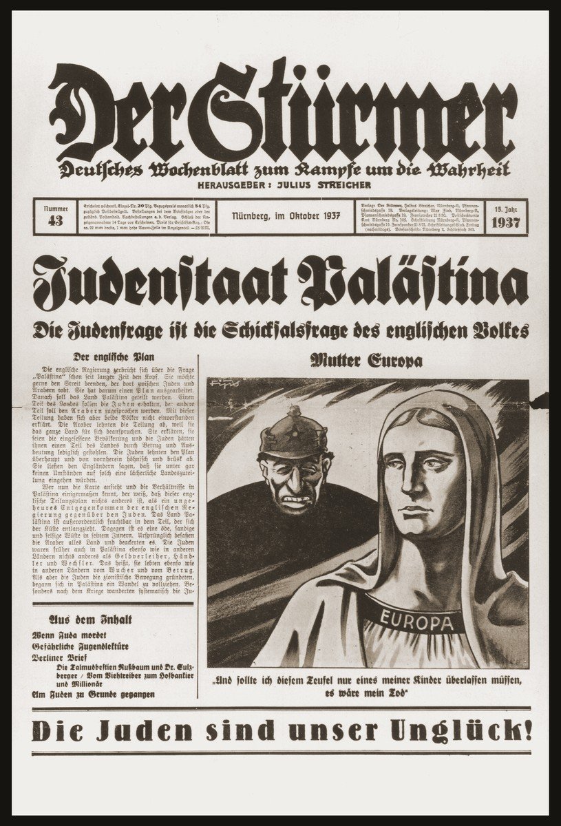 "Front page of the Nazi publication, Der Stuermer, with an anti-Semitic caricature depicting the Jew as the devil threatening Mother Europe.  The caption reads, ""Mother Europe/If I had to leave even one of my children to this devil it would be my death.""  The headline reads reads, ""The Jewish State in Palestine/The Jewish question is the fateful question for the English people."""