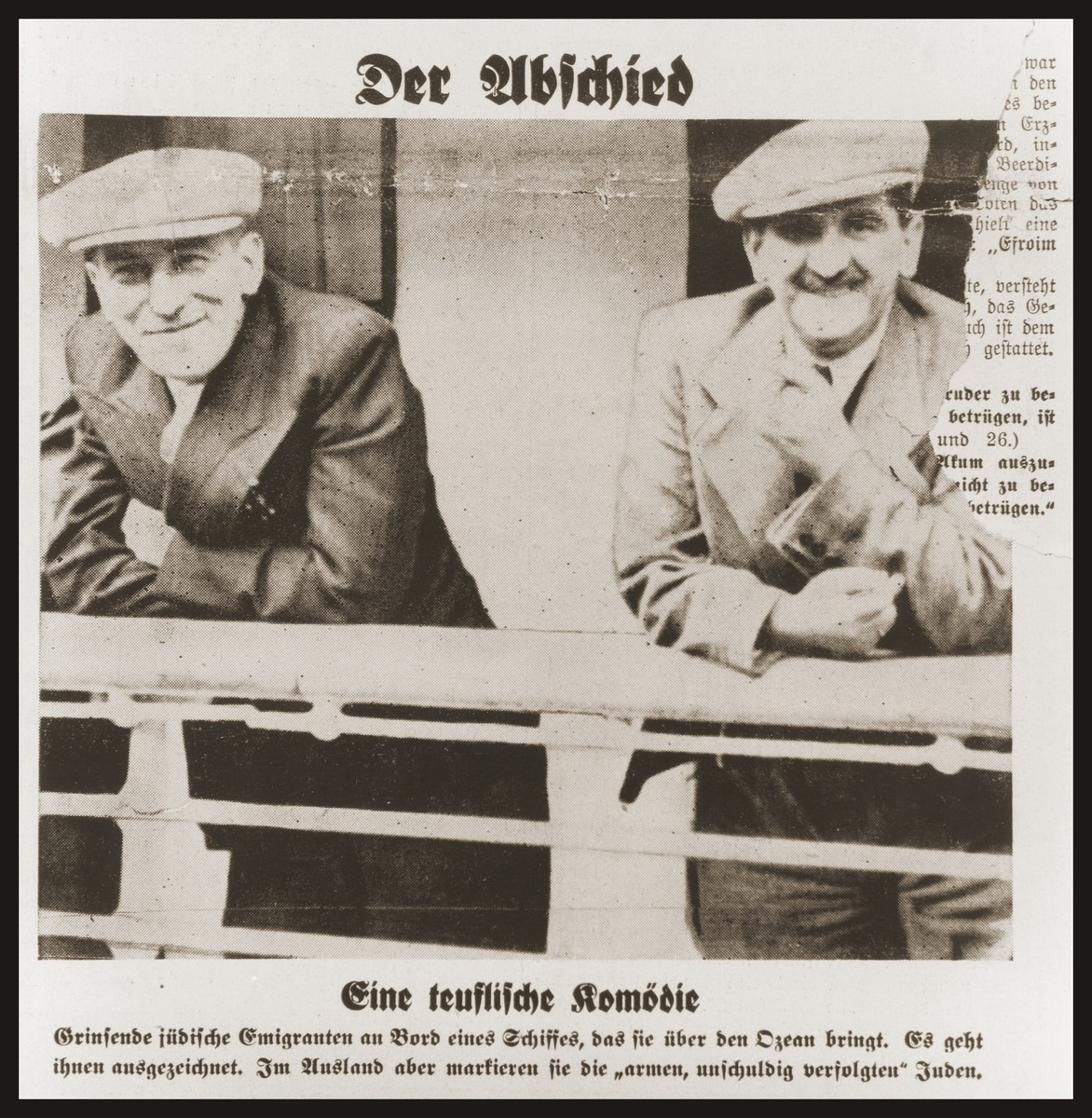 "Photograph appearing on the front page of the Nazi publication, Der Stuermer, of Jewish emigrants on the deck of a ship.    The caption reads, ""The Departure/A devilish comedy/Grinning Jewish emigrants on board a ship that will take them across the ocean.  They are doing very well.  In foreign lands, however, they make themselves out to be 'poor, innocent, persecuted' Jews.""  The headline reads, ""Jews Emigrate/Experiences in the port of Hamburg/The clever comedy of the Jews/All of a sudden they claim to be martyrs/Jews as the makers of anti-Semites [Judengegner] all over the world."""