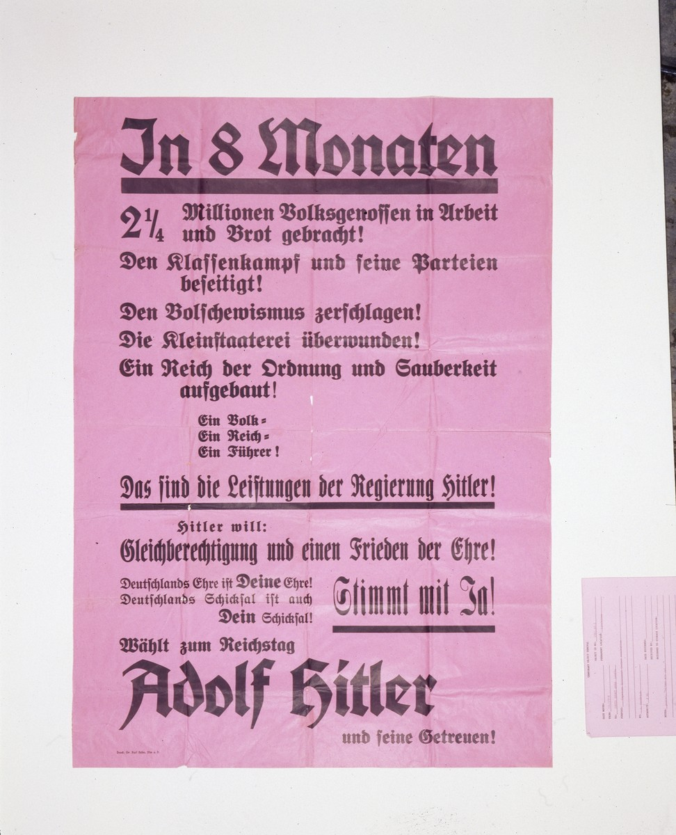 """Election campaign poster listing reasons to vote for Hitler in the Reichstag elections in 1933.   The poster reads: """"In 8 months 2 1/4 million of your fellow countrymen were brought work and bread. The class struggle and its parties are eliminated. Bolshevism is smashed. Provincialism is vanquished. A Reich of order and cleanliness has begun. One people. One Reich. One Leader. That is what is found under Hitler's rules. Hitler wants: Equality of rights and Peace and Honor. Germany's fate is also YOUR honor. Germany's fatre is also YOUR fate! Unanimous with YES! Vote for the Reichstag: Adolf Hitler and his Believers!""""  Printed by Dr. Karl Hoehn in Ulm, Germany."""