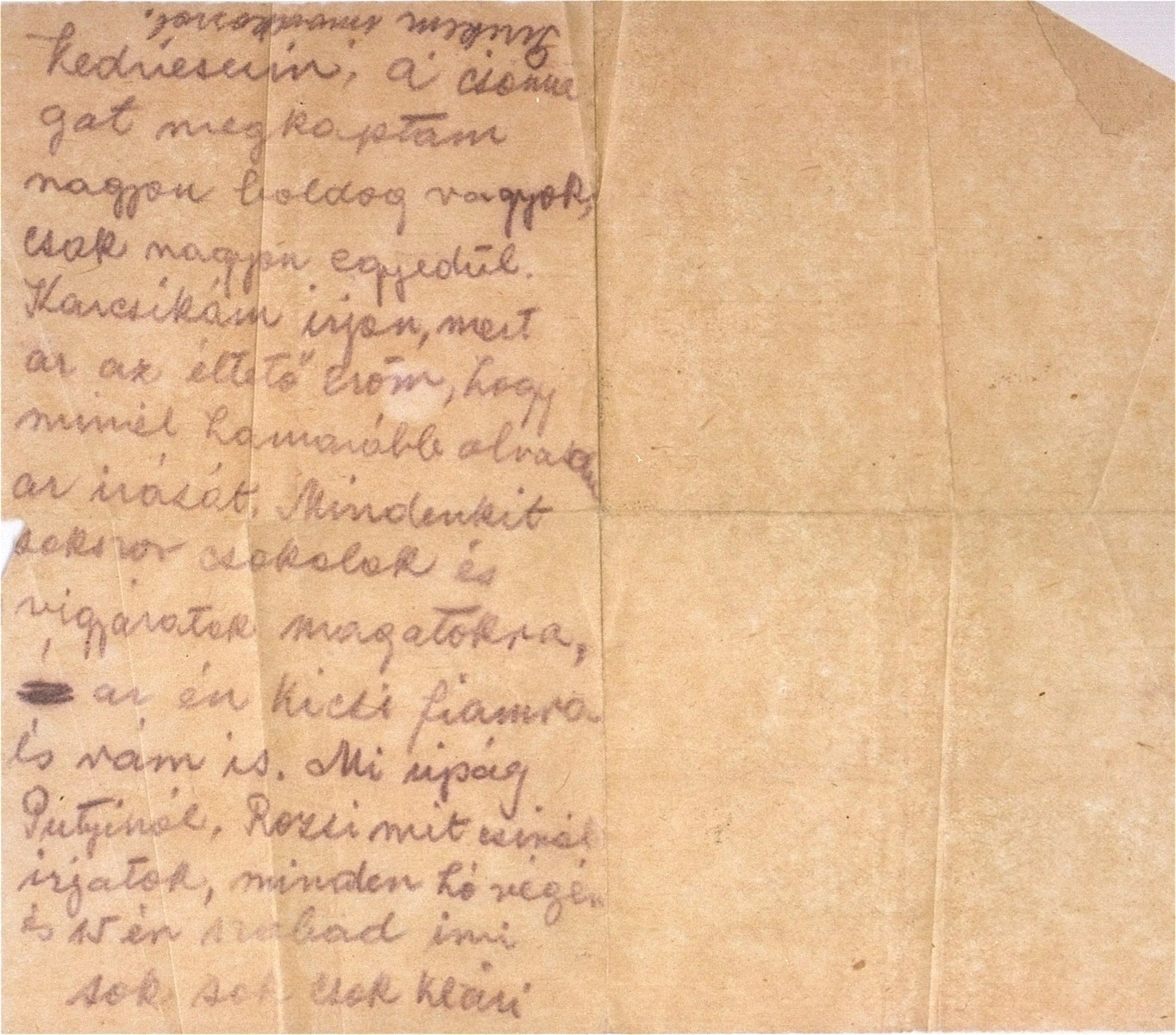 "A letter written by Klari Perl Barber, a prisoner in the Kistarcsa transit camp, to her sister, Piroska, in Budapest.    In the letter Klari thanks her sister for sending her a package and for taking care of her son, Karoly.  She asks that Karoly write to her ""because that will give me the strength to live.""  Klari also informs her sister that she is allowed to receive two letters a month.  [Translation from the Hungarian]: ""My dear everyone, I received the package.  I am very happy, but I am very lonely.  My little Karcsi [Karoly] must write because that will give me the strength to live, if I can read his writing as soon as possible.  Kisses to all, and take good care of yourselves, of my little son, and of me too.  What's the news about Putyi [nickname]?  What's Rozsi doing.  Write because it's permitted to write at the end of the month, and on the 15th.  Many, many kisses,  Klari.  P.S. My little Piri [Piroska], please pray."""