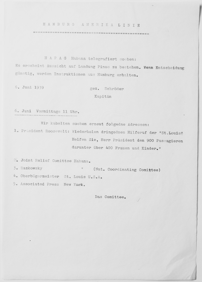 Typewritten copy of two messages sent from the MS St. Louis dated June 6, 1939.  The first message, issued by Captain Gustav Schroeder, relates the possibility of a landing in Pinosa pending a favorable decision from HAPAG.   The second message, issued by the MS St. Louis Passenger Committee, lists the names of five officials and organization that the committee has cabled for assistance.
