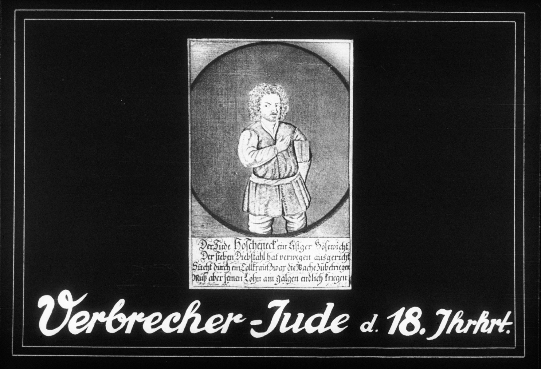 """Propaganda slide entitled """"Criminal-Jew of the 18th century,"""" featuring the image of a Jew named Hoschemeck, who is described in a rhyme as being a tricky criminal who committed seven thefts and deserves to be hanged on a gallows."""