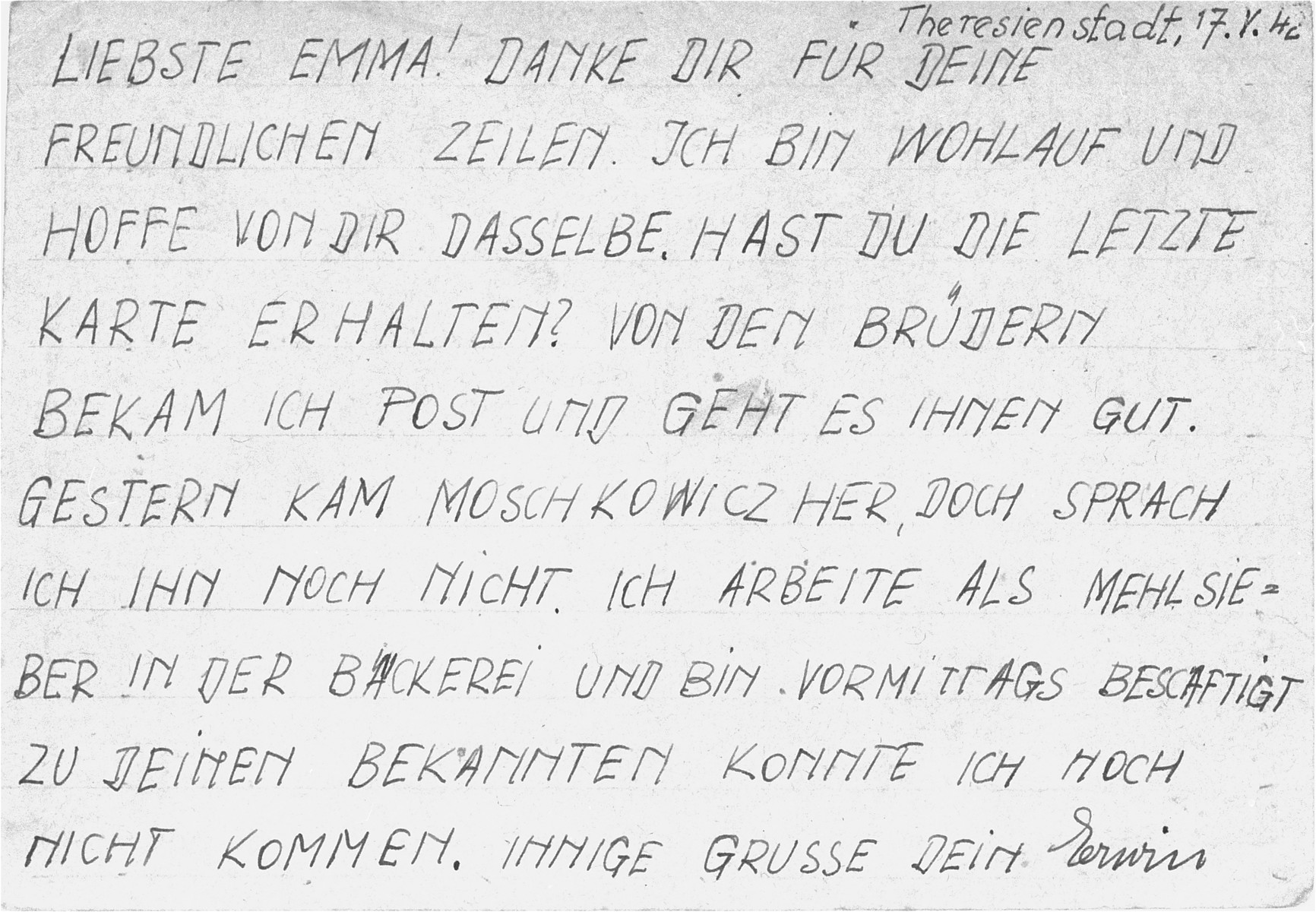 """The back of a postcard sent from Erwin Leser, a German Jewish prisoner in Theresienstadt, to Emma Sandel.    It reads: """"Dearest Emma!  Many thanks for your friendly lines.  I am well and hope you are the same.  Did you receive the last postcard I sent?  I got a letter from the brothers and all is well with them.  Moschkowicz came here yesterday, but I have not spoken with him yet.  I am working as a flour sifter in the bakery and occupied in the mornings with this.  I have not been able to see your acquaintances.  Yours, Gerwin."""""""