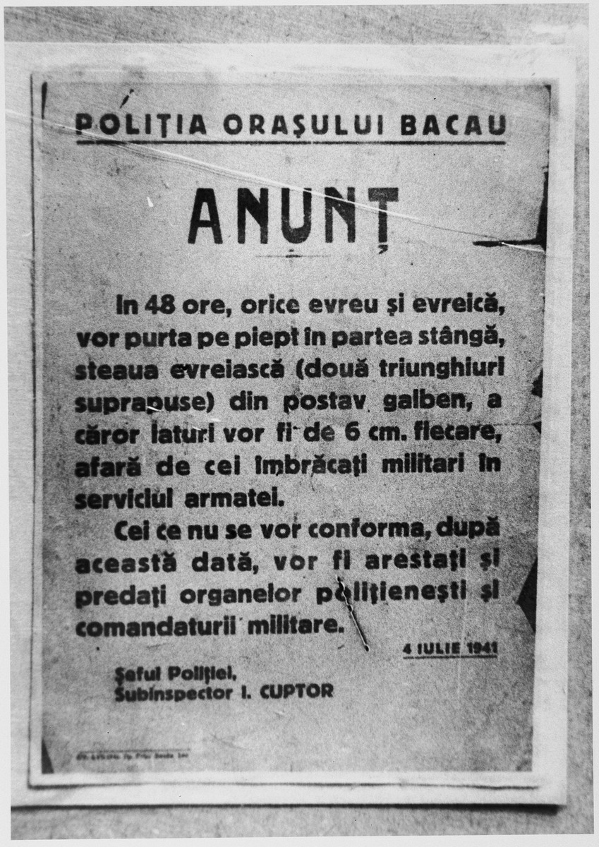 """Announcement in Romanian issued by the police of the city of Bacau regarding the compulsory wearing of the Jewish badge.  The text reads: """"In 48 hours all Jewish men and women must wear on the left side of their chest the Jewish star (two superimposed triangles) made of yellow cloth, each side to be 6 cm. long.  Only those who don the military uniform in the service of the army are exempt./Those who are not in compliance after this date will be arrested and turned over to the police and the military command./July 4, 1941/Police chief/Sub-inspector I. Cuptor."""""""