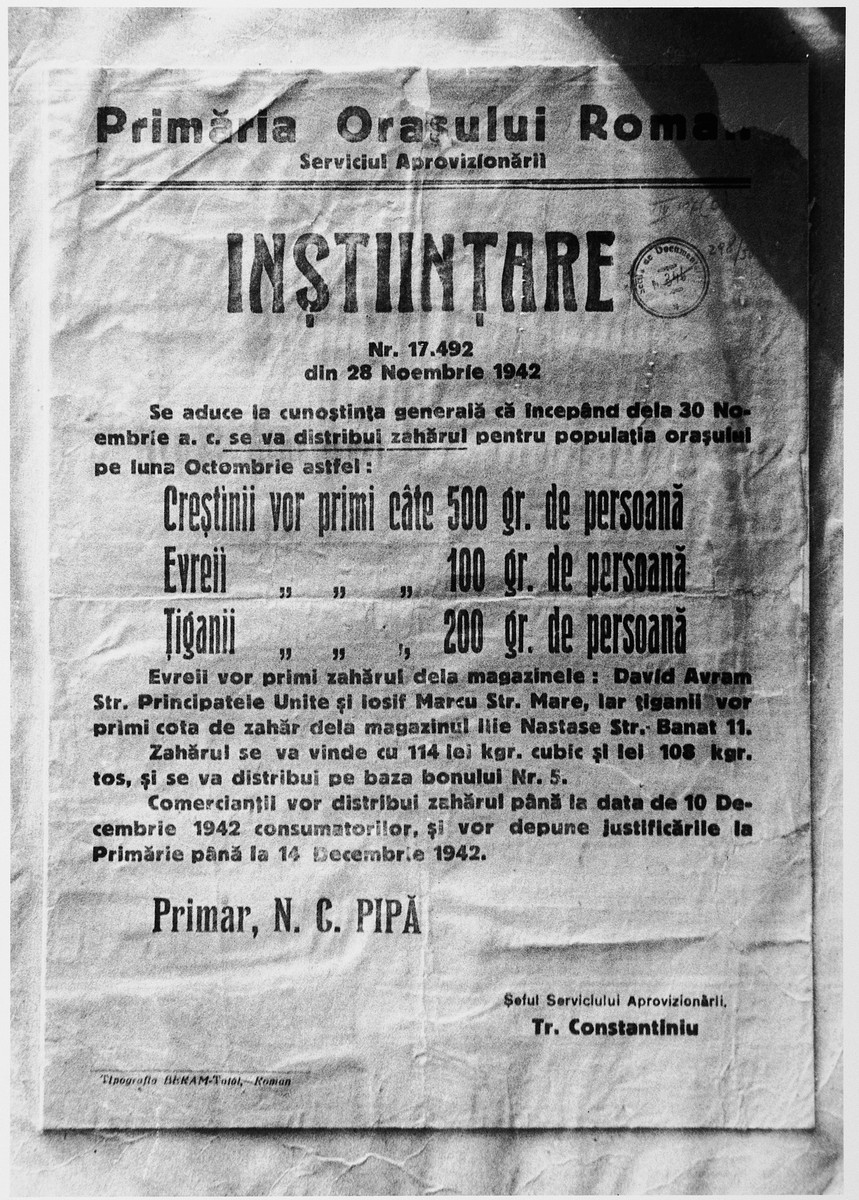 "Announcement in Romanian issued by the Mayor of Roman, Food Distribution Service on November 28, 1942, regarding the distribution of sugar.  The text reads: ""Office of the Mayor of Roman/Food distribution service/Announcement/Nr. 17.492/28 November 1942/Communication to the general public that beginning November 30, 1942 sugar for the month of October will be distributed as follows:/Christians 500 grams per person/Jews 100 grams per person/Gypsies 200 grams per person/Jews will receive the sugar from these stores: David Avram, Principatele Unite St.; Iosif Marcu, Mare St.  Gypsies will receive the sugar from the Ilie Nastase store, 11 Banat St./Sugar will be sold at the price of 114 lei per kg for cubes and 108 lei per kg. for loose sugar and will be distributed on the basis of ration card no.5./Merchants will distribute the sugar to the consumers until December 10, 1942, and we will give justification to the mayor's office until December 14, 1942./Mayor N.C. Pipa/Head of food distribution,/Tr. Constantiniu."""