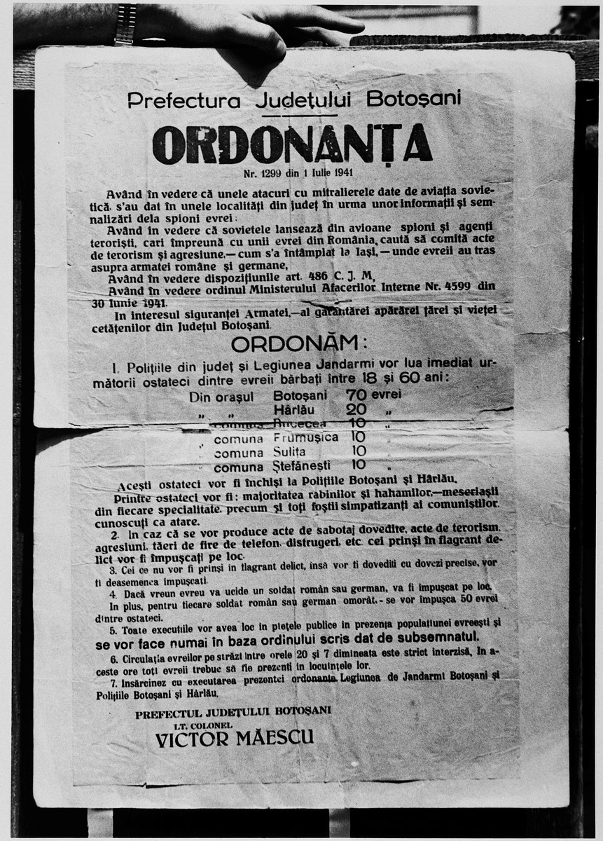 """Order in Romanian issued by the prefecture of Botosani on July 1, 1941, regarding the taking of hostages, primarily Jews.  The order alleges the existence of Romanian Jewish spies in the service of the Soviet Union, who are presumed to have shot at Romanian and German troops.  Therefore, """"based on order no.4599 of the Ministry of Internal Affairs of June 30, 1941, the police of the district and its legion of gendarmes will be taking hostages in Botosani and other localities in this district.  The hostages will be locked up at police headquarters in Botosani and Harlau.  The hostages will be, in the majority, rabbis and ritual slaughterers, artisans and all the former sympathizers of communism who are known as such.  Those caught on the spot committing acts of sabotage, terrorism or aggression will be executed immediately./Prefect of the district of Botosani/Lt. Colonel/Victor Maescu."""""""